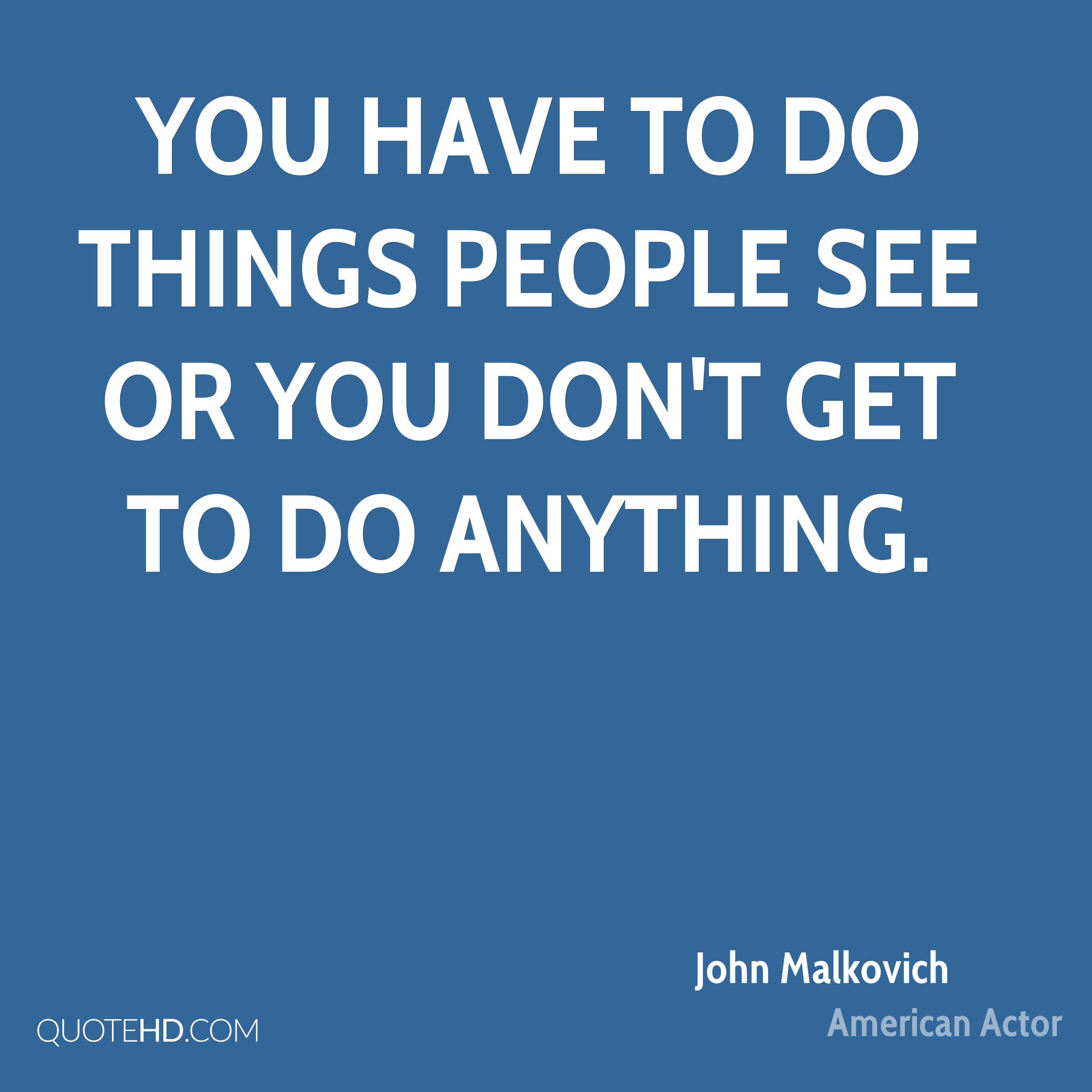 You have to do things people see or you don't get to do anything.