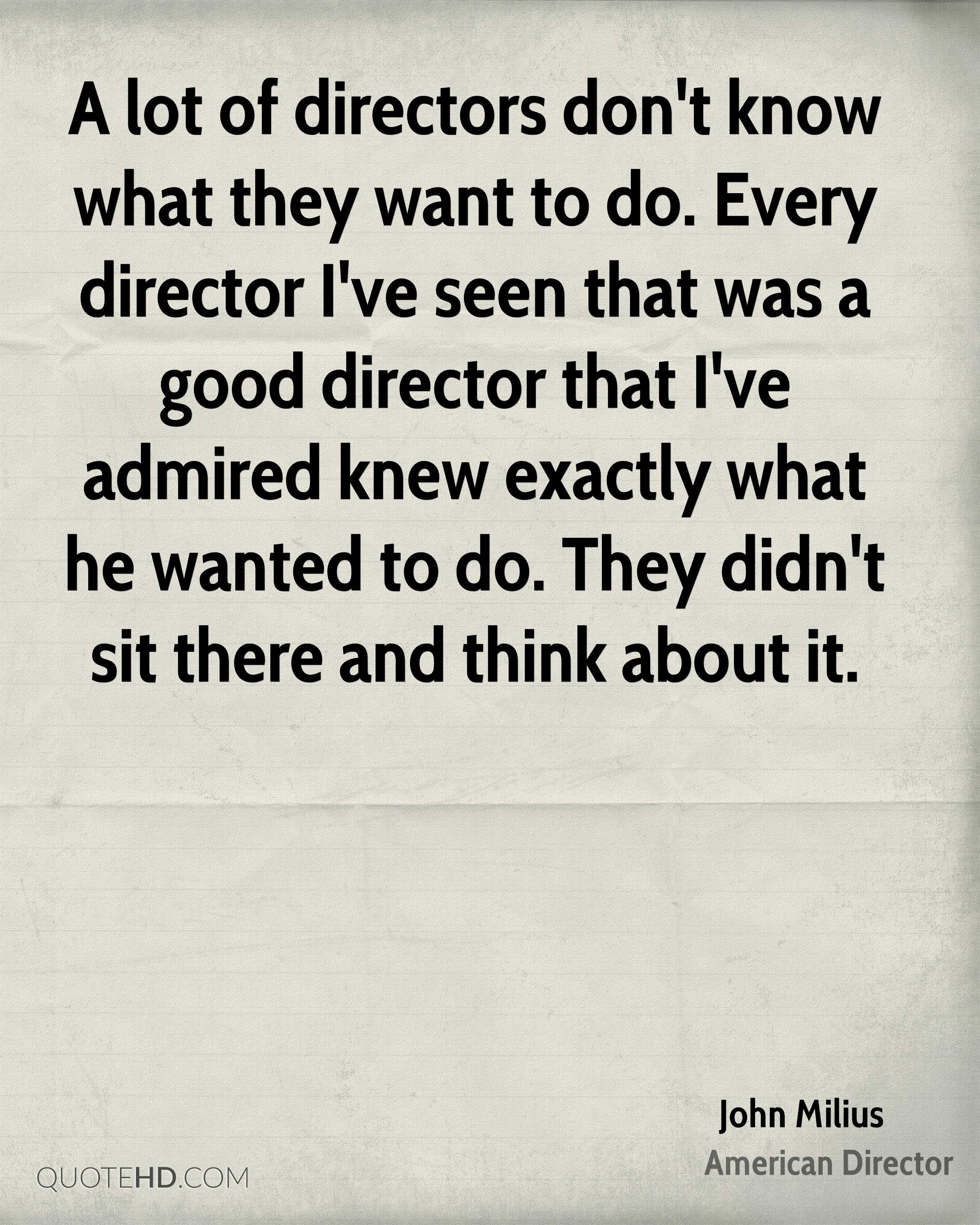 A lot of directors don't know what they want to do. Every director I've seen that was a good director that I've admired knew exactly what he wanted to do. They didn't sit there and think about it.