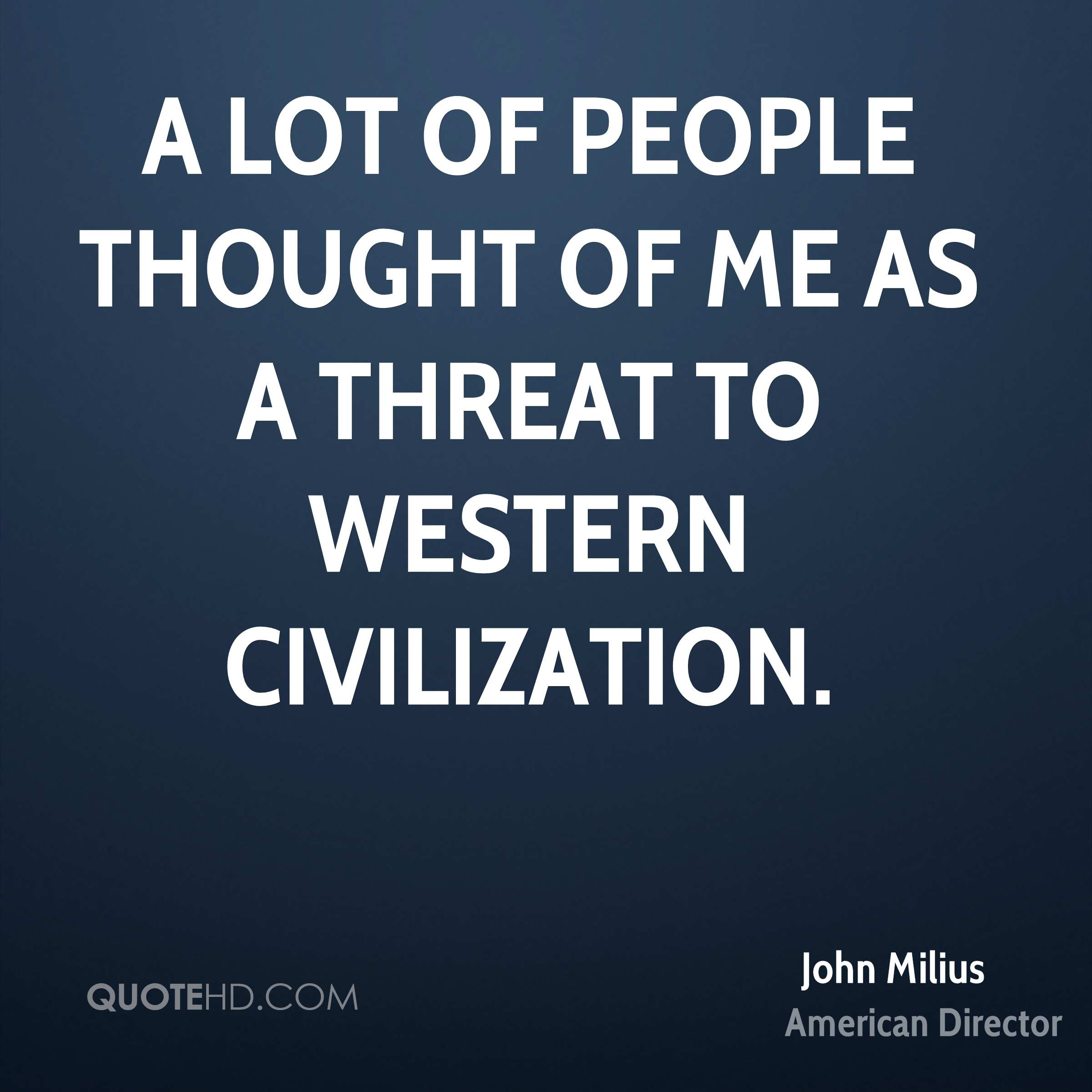 A lot of people thought of me as a threat to Western civilization.