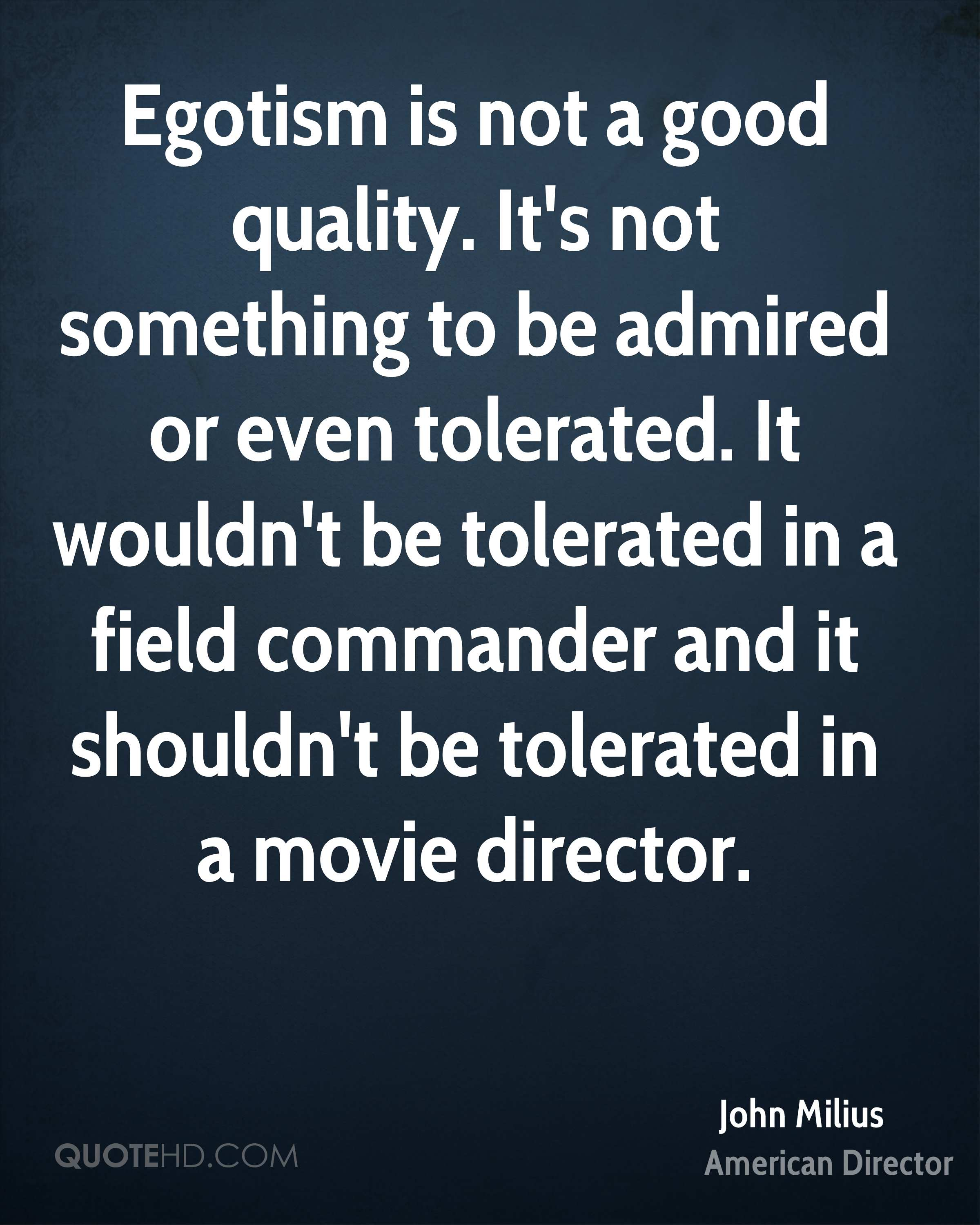 Egotism is not a good quality. It's not something to be admired or even tolerated. It wouldn't be tolerated in a field commander and it shouldn't be tolerated in a movie director.
