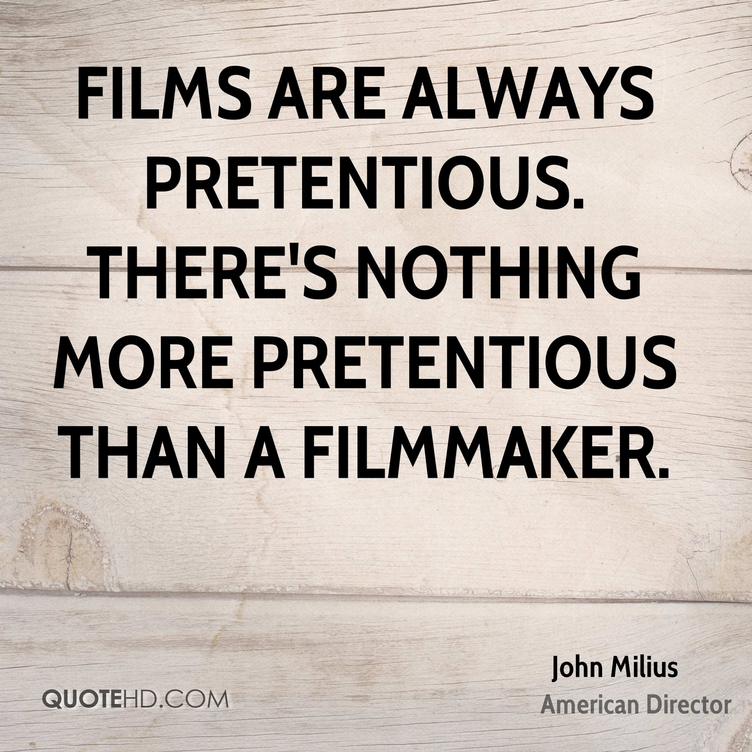 Films are always pretentious. There's nothing more pretentious than a filmmaker.