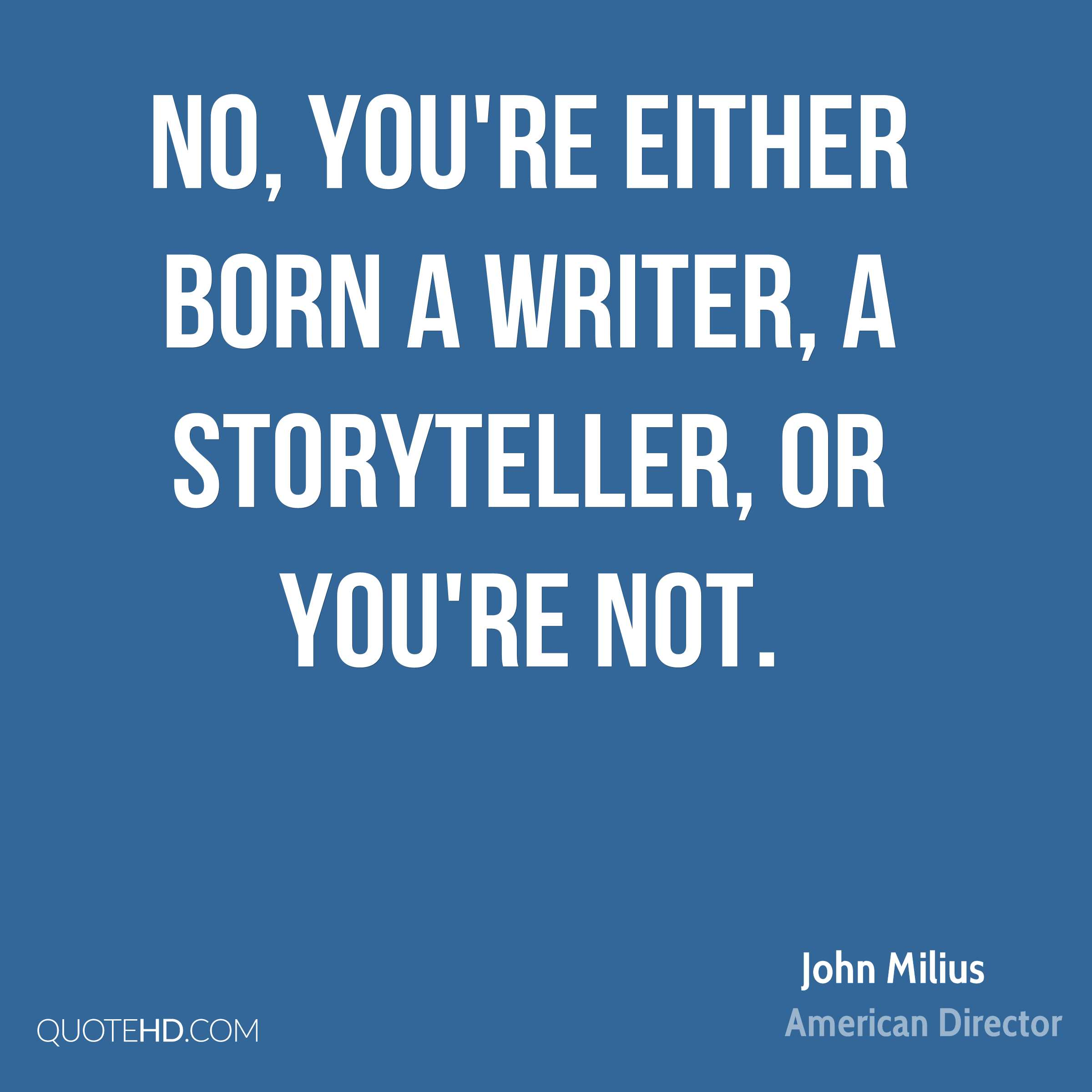 No, you're either born a writer, a storyteller, or you're not.