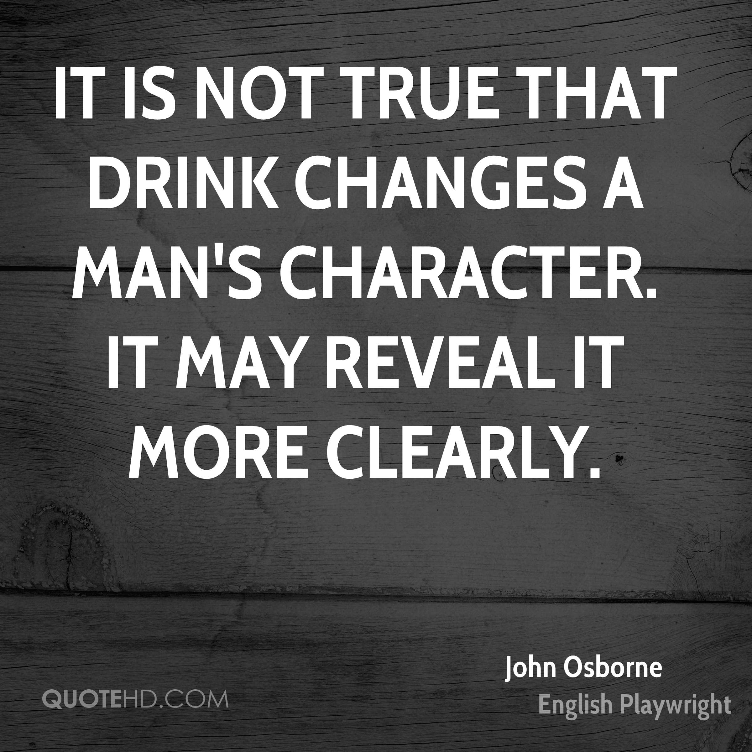 It is not true that drink changes a man's character. It may reveal it more clearly.