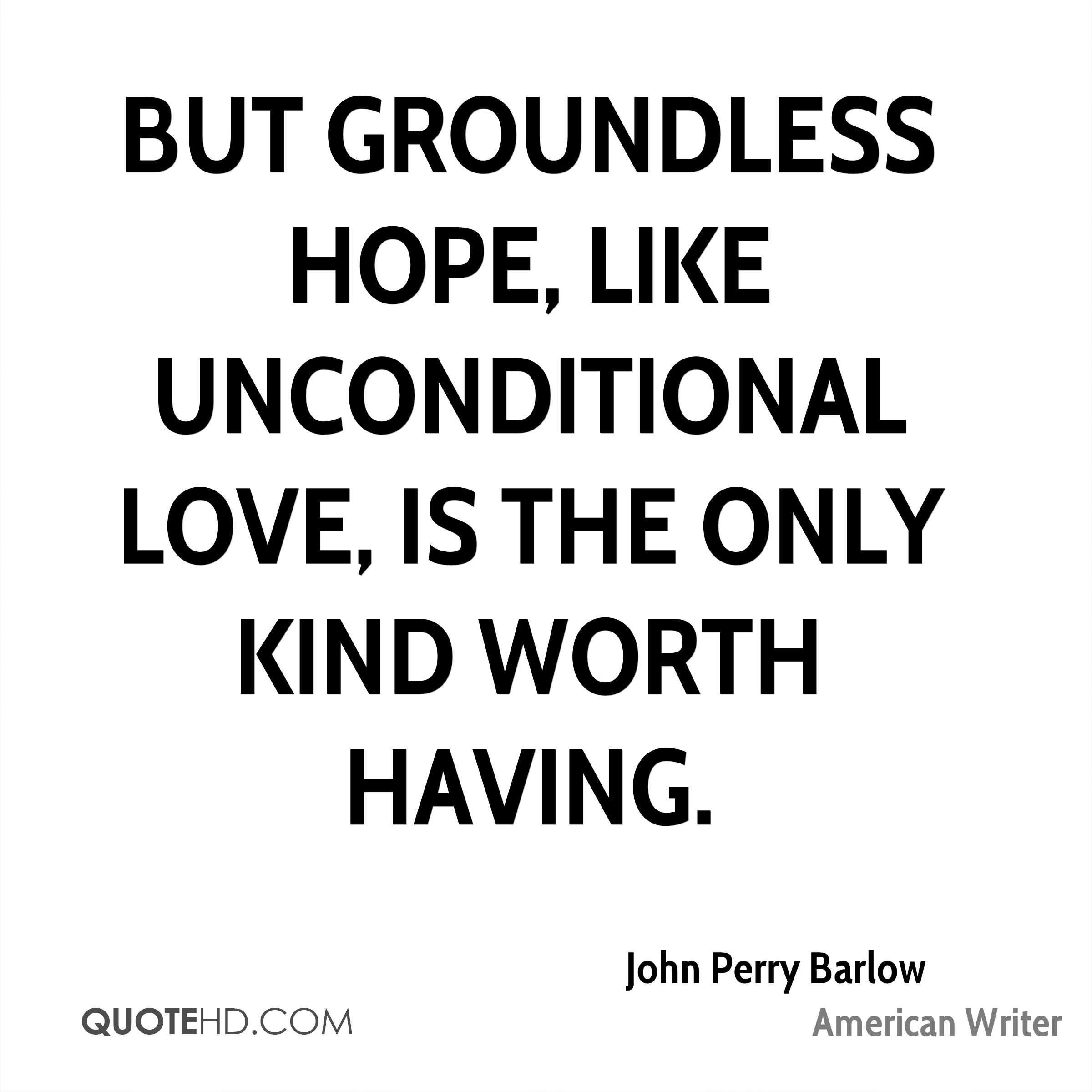 But groundless hope, like unconditional love, is the only kind worth having.