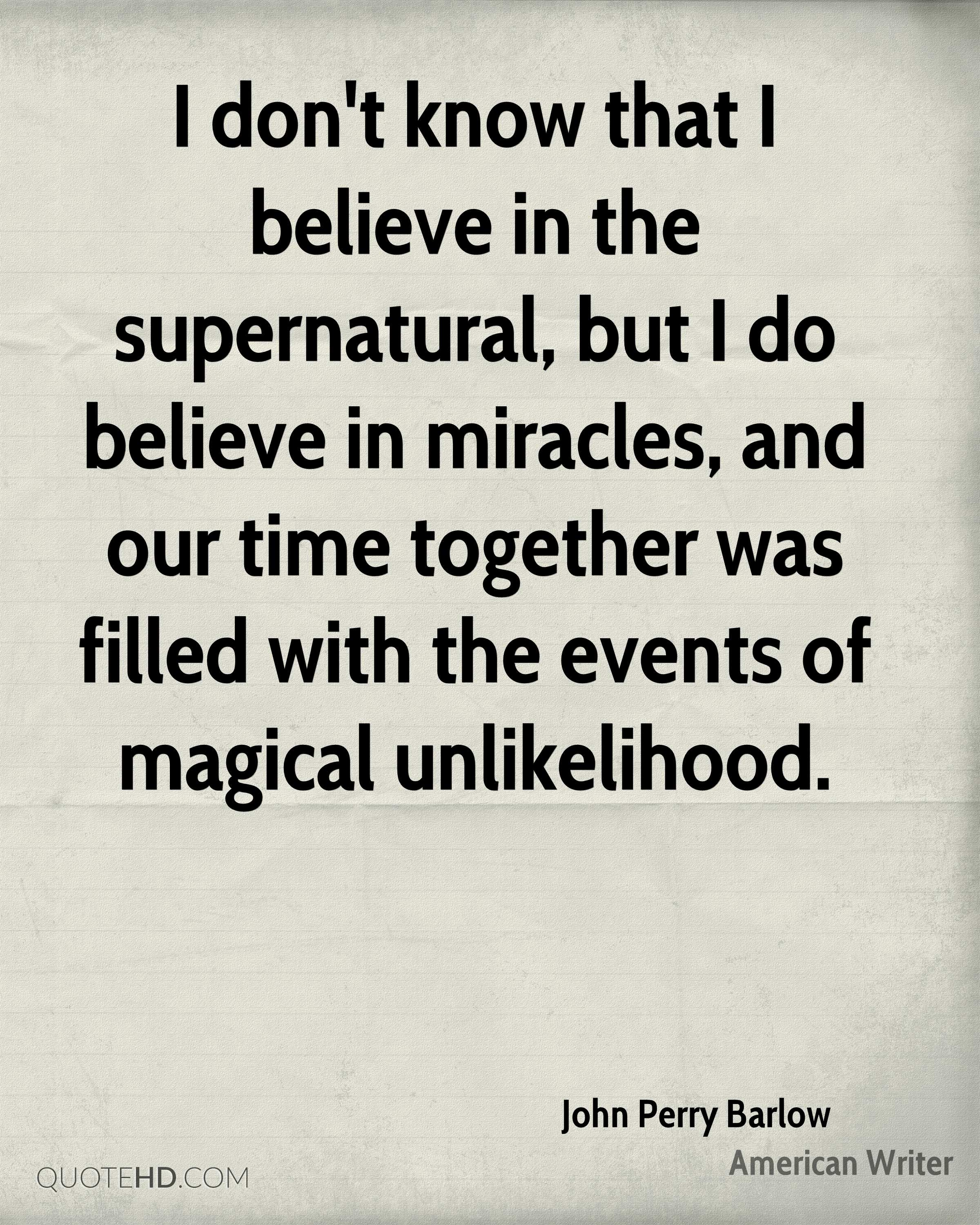 I don't know that I believe in the supernatural, but I do believe in miracles, and our time together was filled with the events of magical unlikelihood.