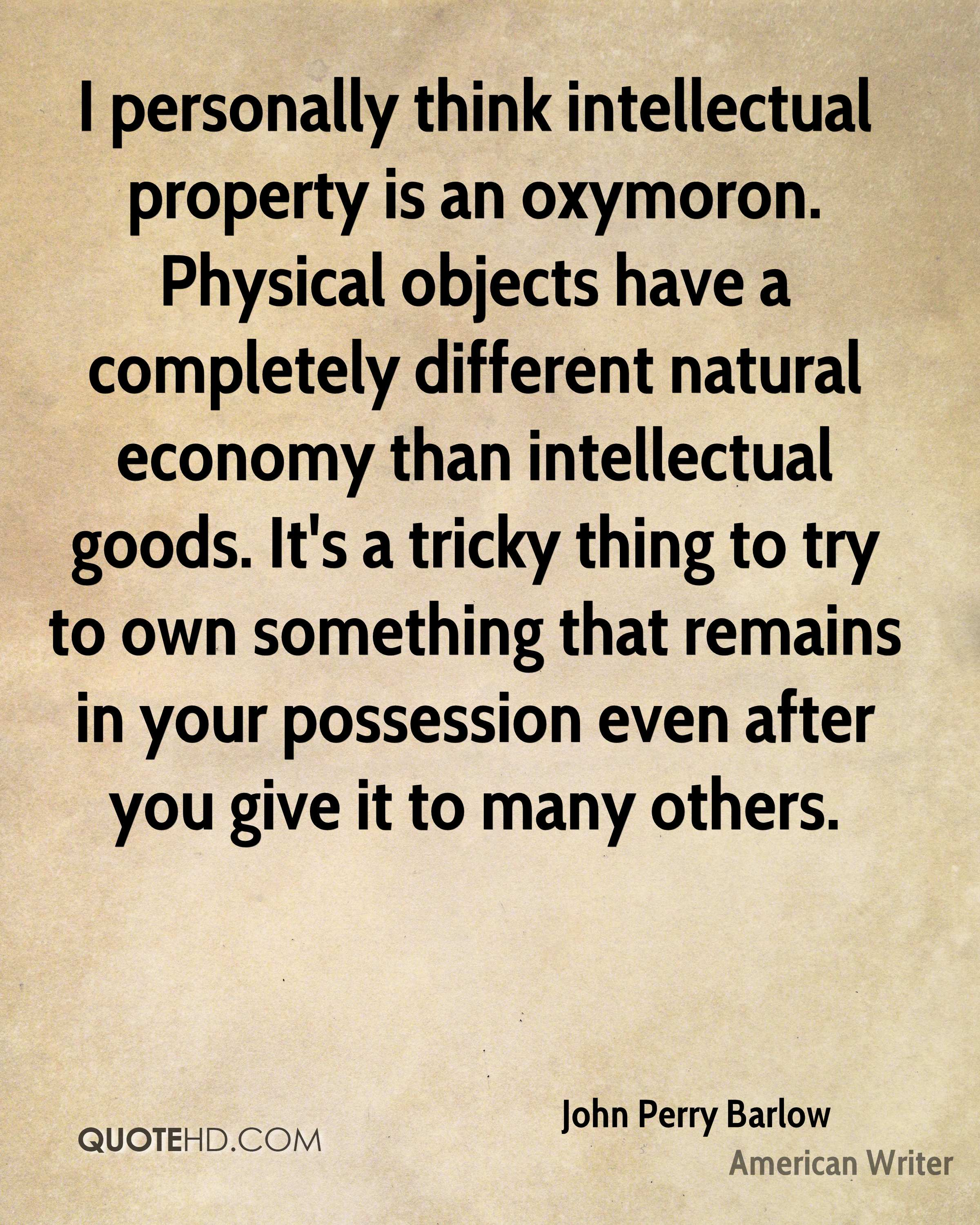 I personally think intellectual property is an oxymoron. Physical objects have a completely different natural economy than intellectual goods. It's a tricky thing to try to own something that remains in your possession even after you give it to many others.