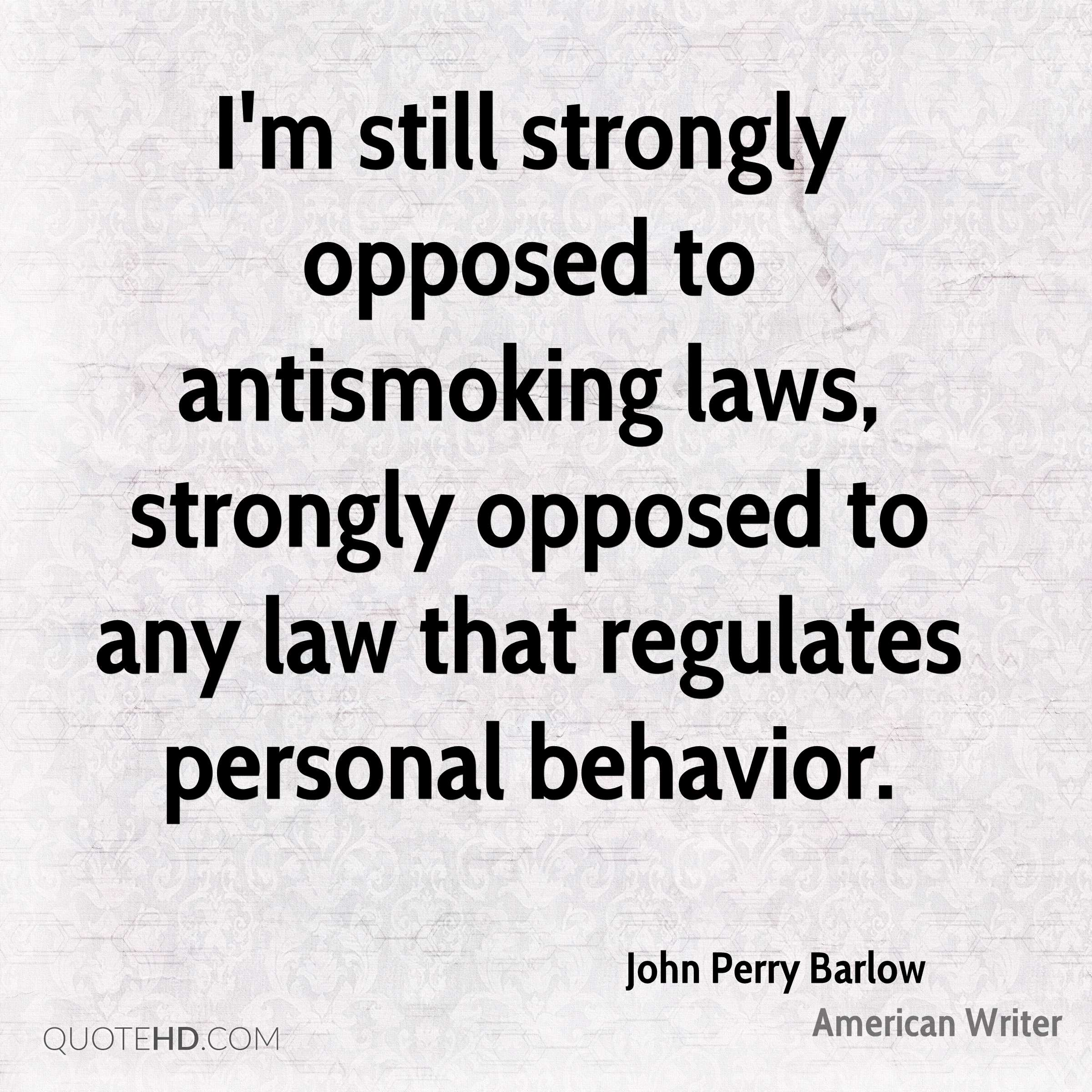 I'm still strongly opposed to antismoking laws, strongly opposed to any law that regulates personal behavior.