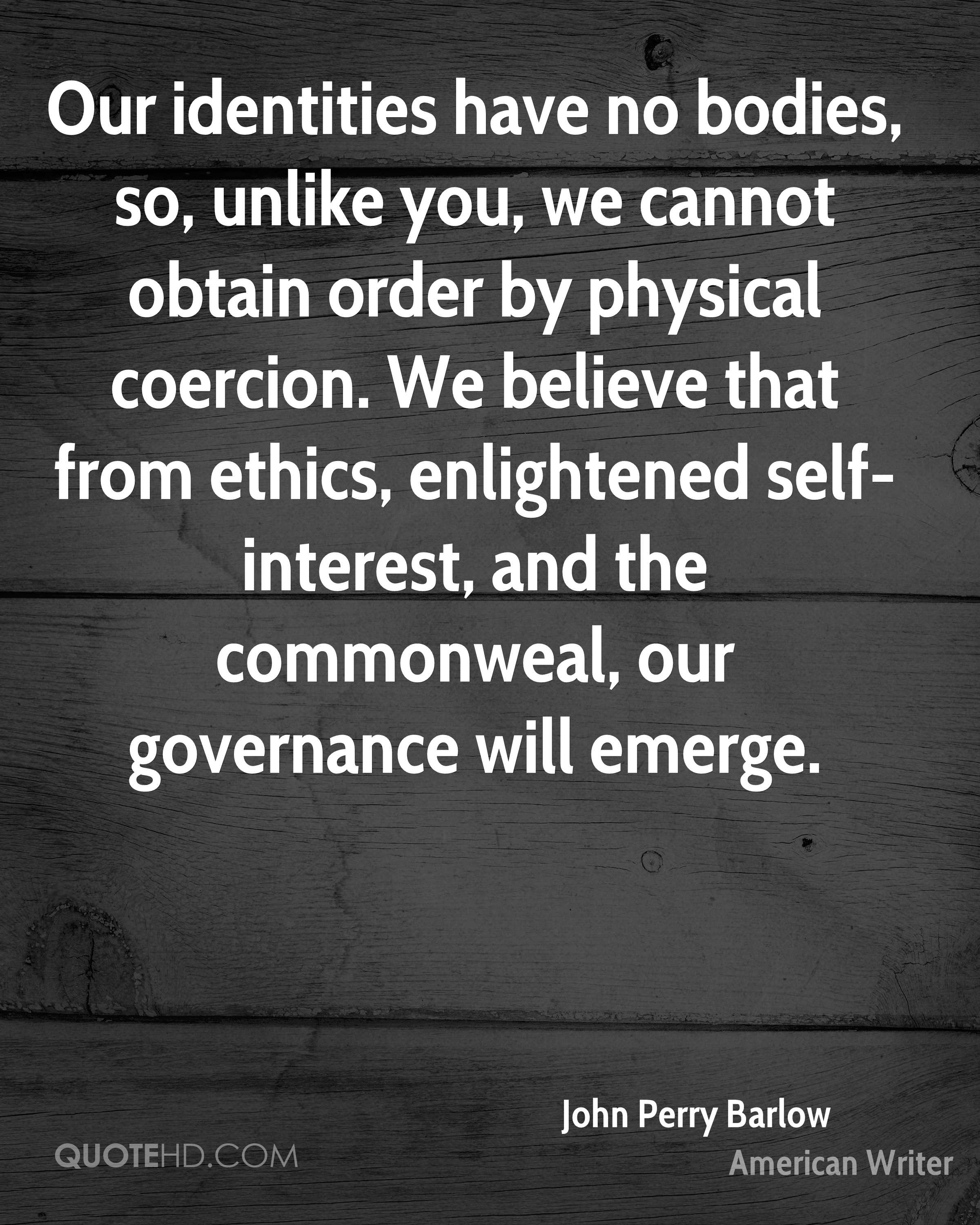 Our identities have no bodies, so, unlike you, we cannot obtain order by physical coercion. We believe that from ethics, enlightened self-interest, and the commonweal, our governance will emerge.