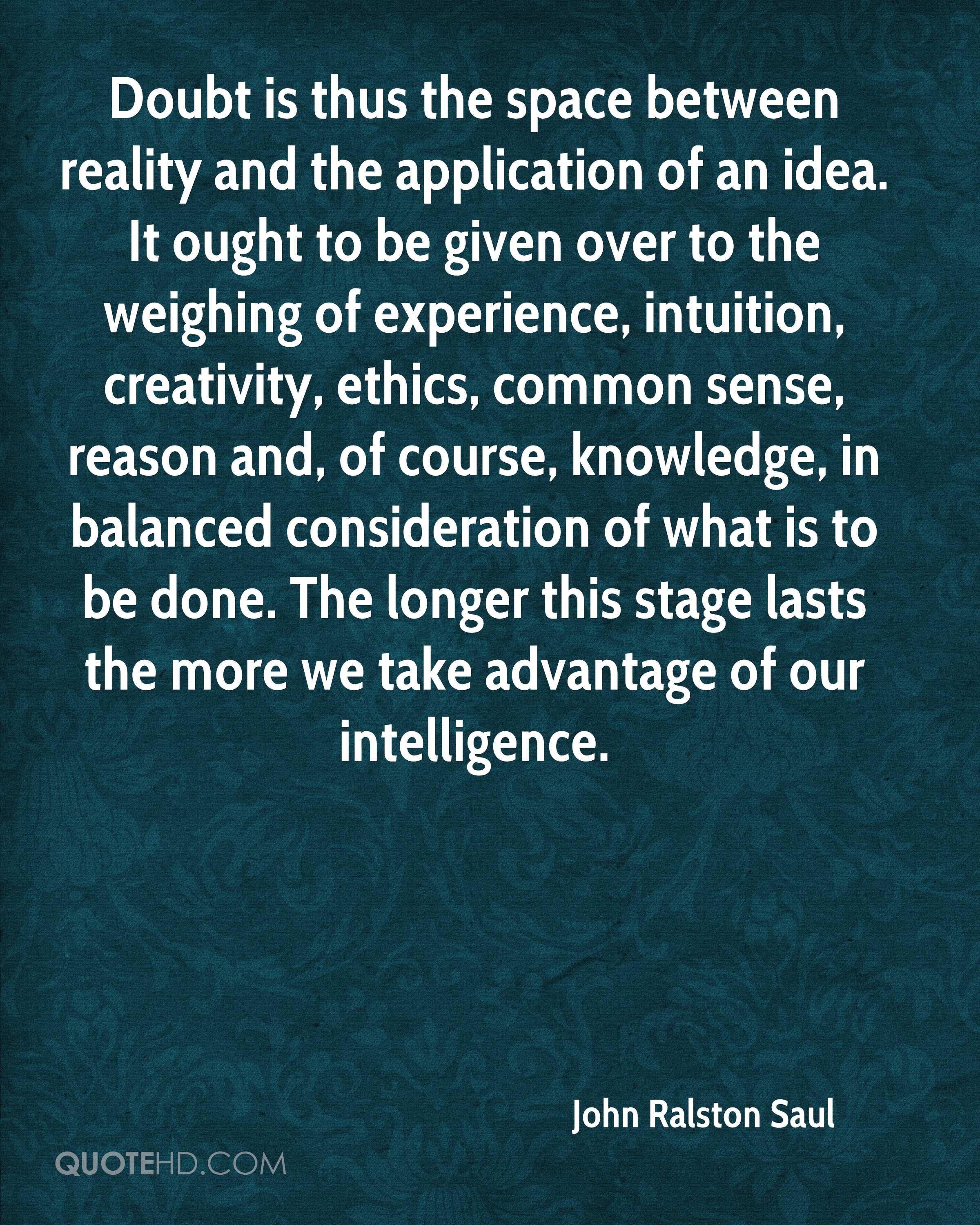 Doubt is thus the space between reality and the application of an idea. It ought to be given over to the weighing of experience, intuition, creativity, ethics, common sense, reason and, of course, knowledge, in balanced consideration of what is to be done. The longer this stage lasts the more we take advantage of our intelligence.