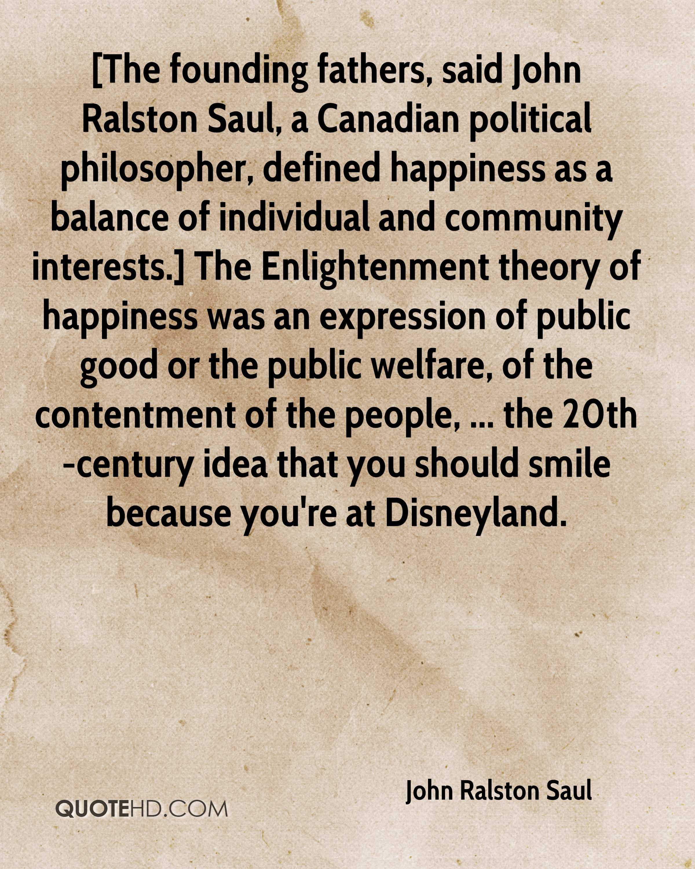 [The founding fathers, said John Ralston Saul, a Canadian political philosopher, defined happiness as a balance of individual and community interests.] The Enlightenment theory of happiness was an expression of public good or the public welfare, of the contentment of the people, ... the 20th-century idea that you should smile because you're at Disneyland.