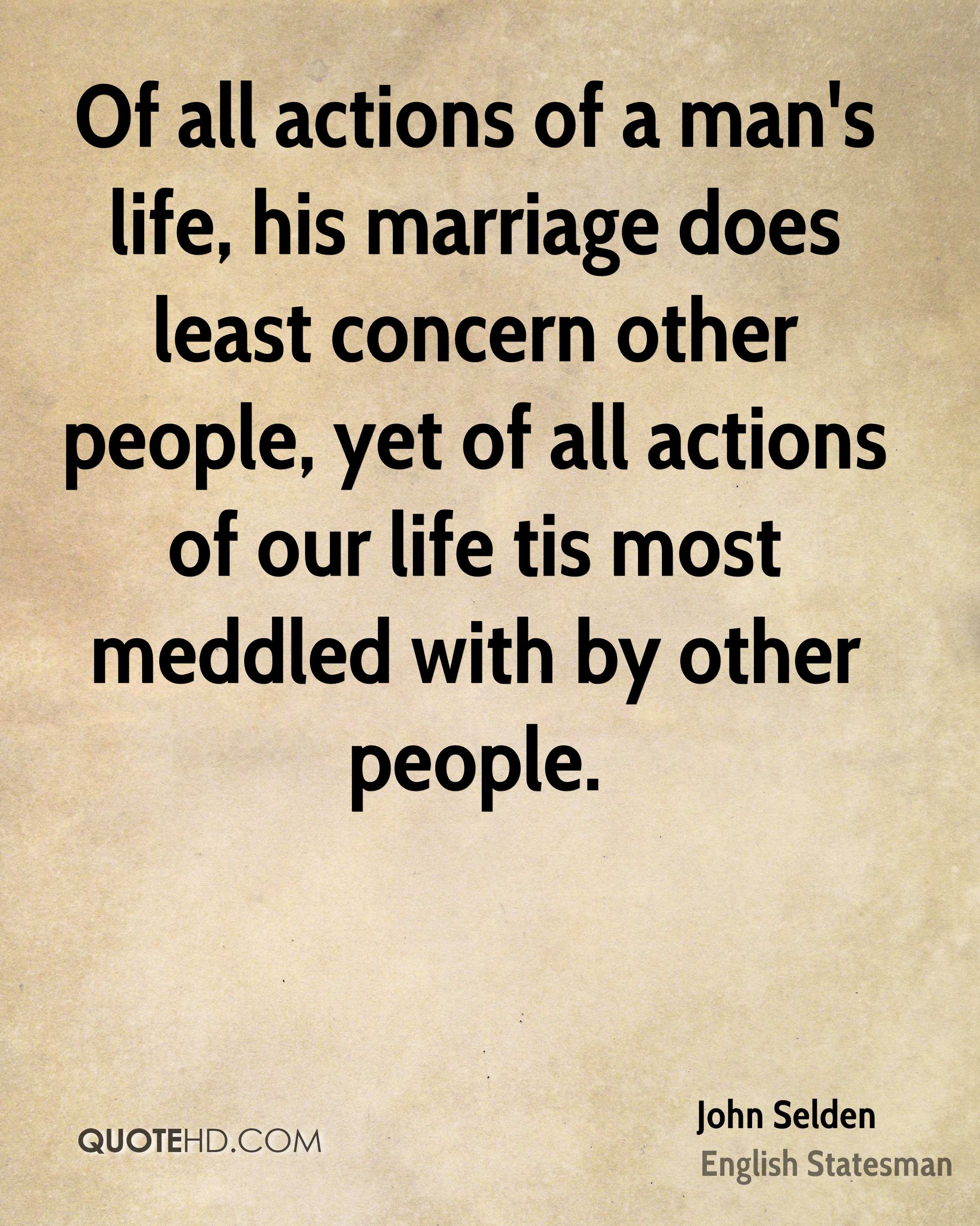 Of all actions of a man's life, his marriage does least concern other people, yet of all actions of our life tis most meddled with by other people.