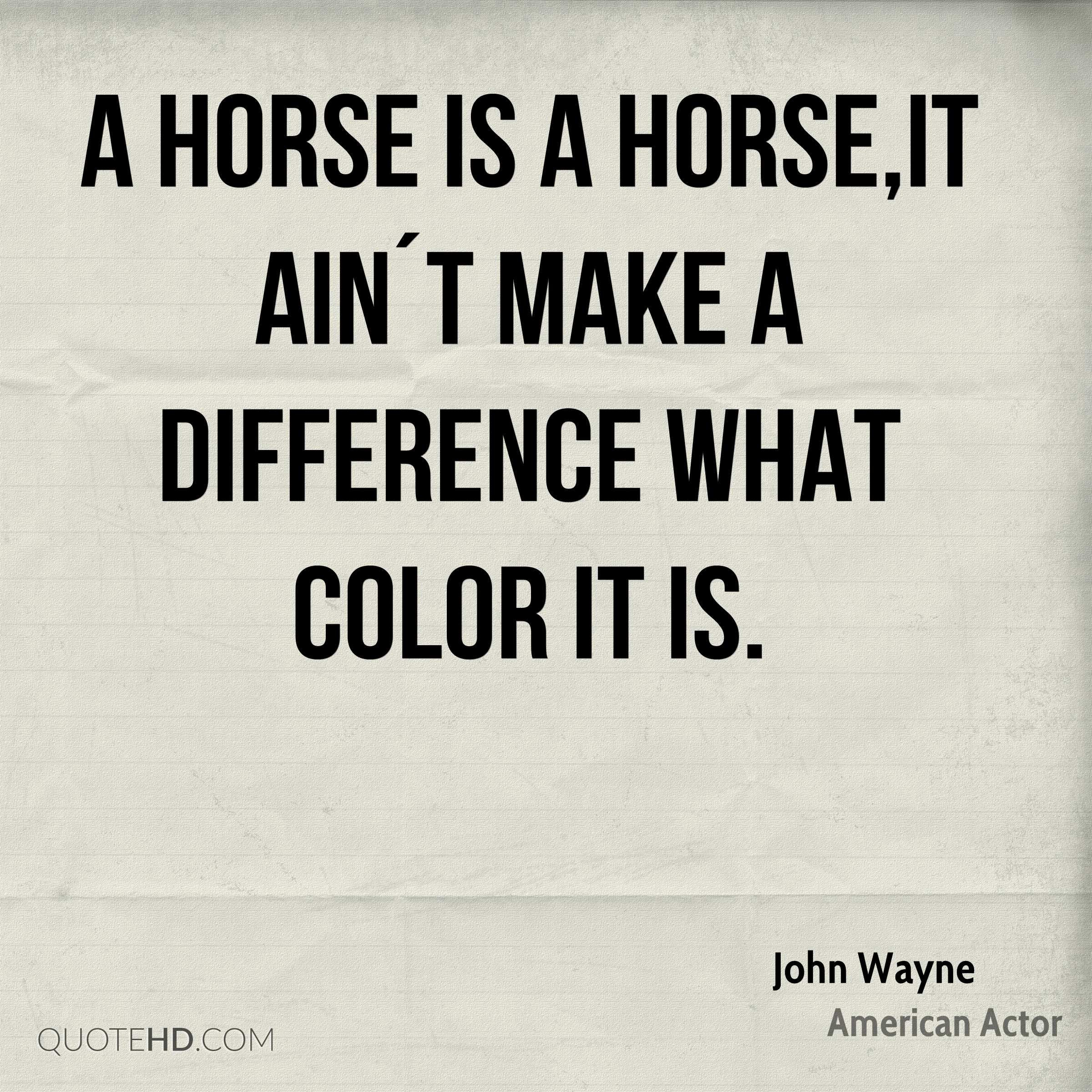 A horse is a horse,it ain´t make a difference what color it is.