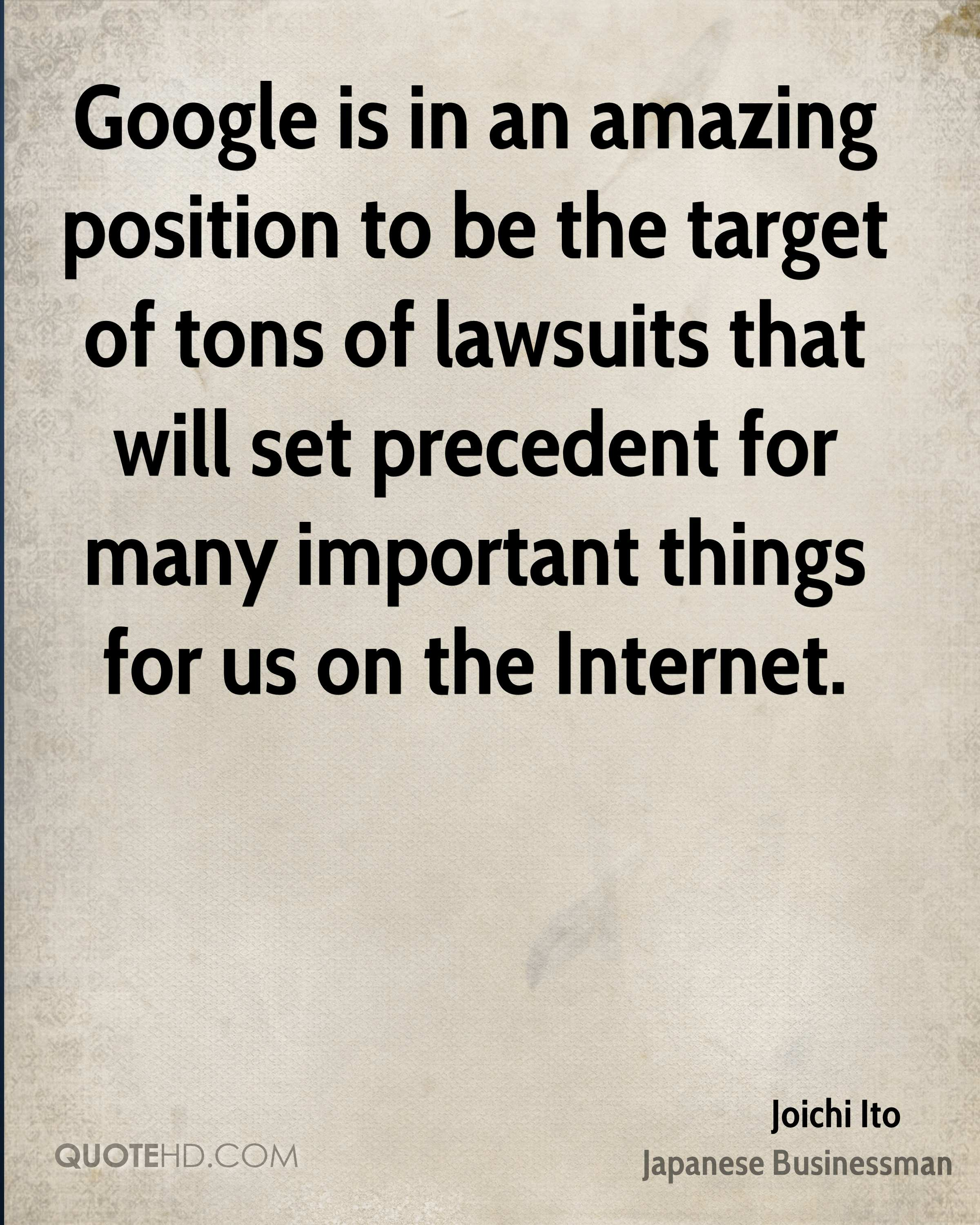 Google is in an amazing position to be the target of tons of lawsuits that will set precedent for many important things for us on the Internet.