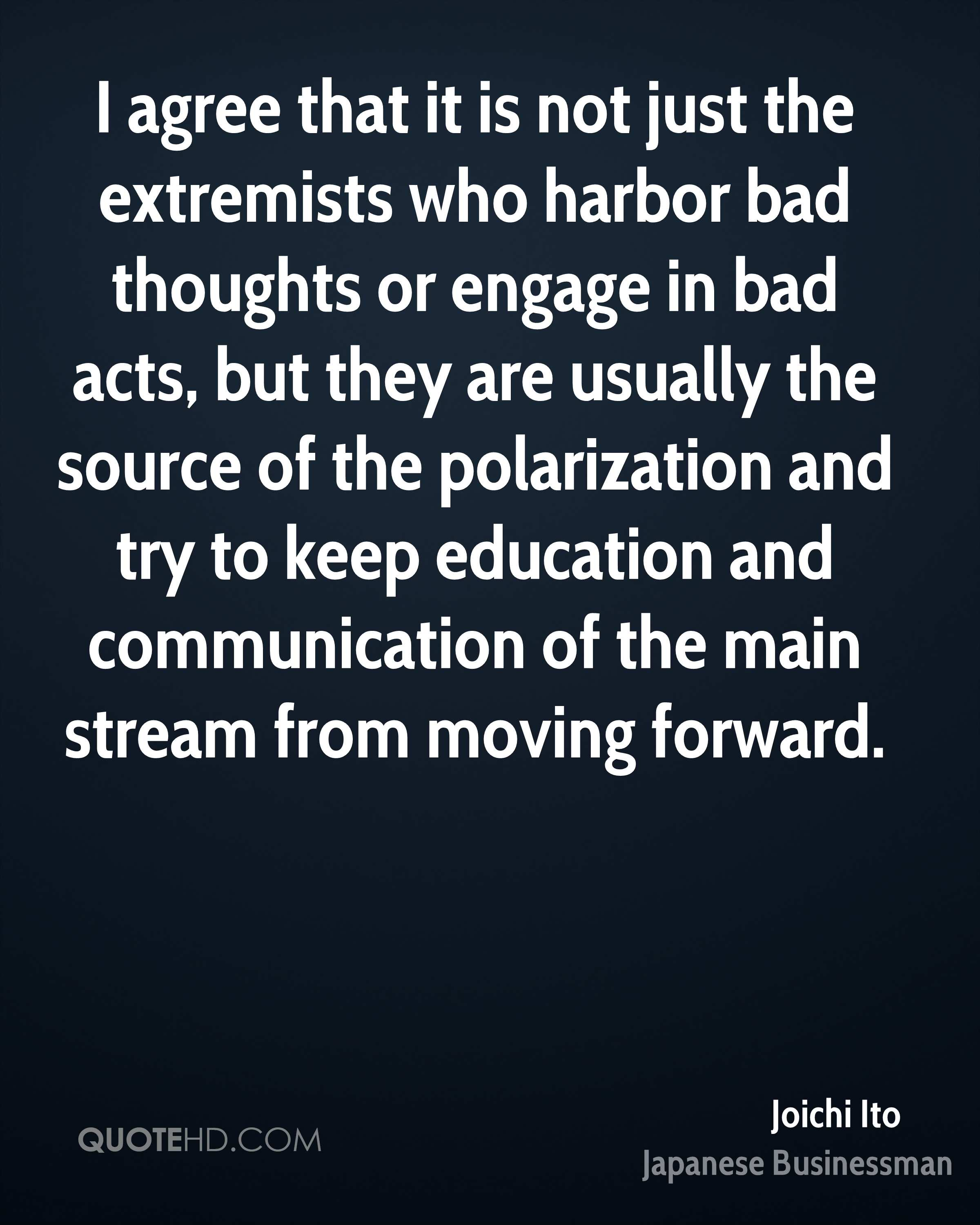 I agree that it is not just the extremists who harbor bad thoughts or engage in bad acts, but they are usually the source of the polarization and try to keep education and communication of the main stream from moving forward.