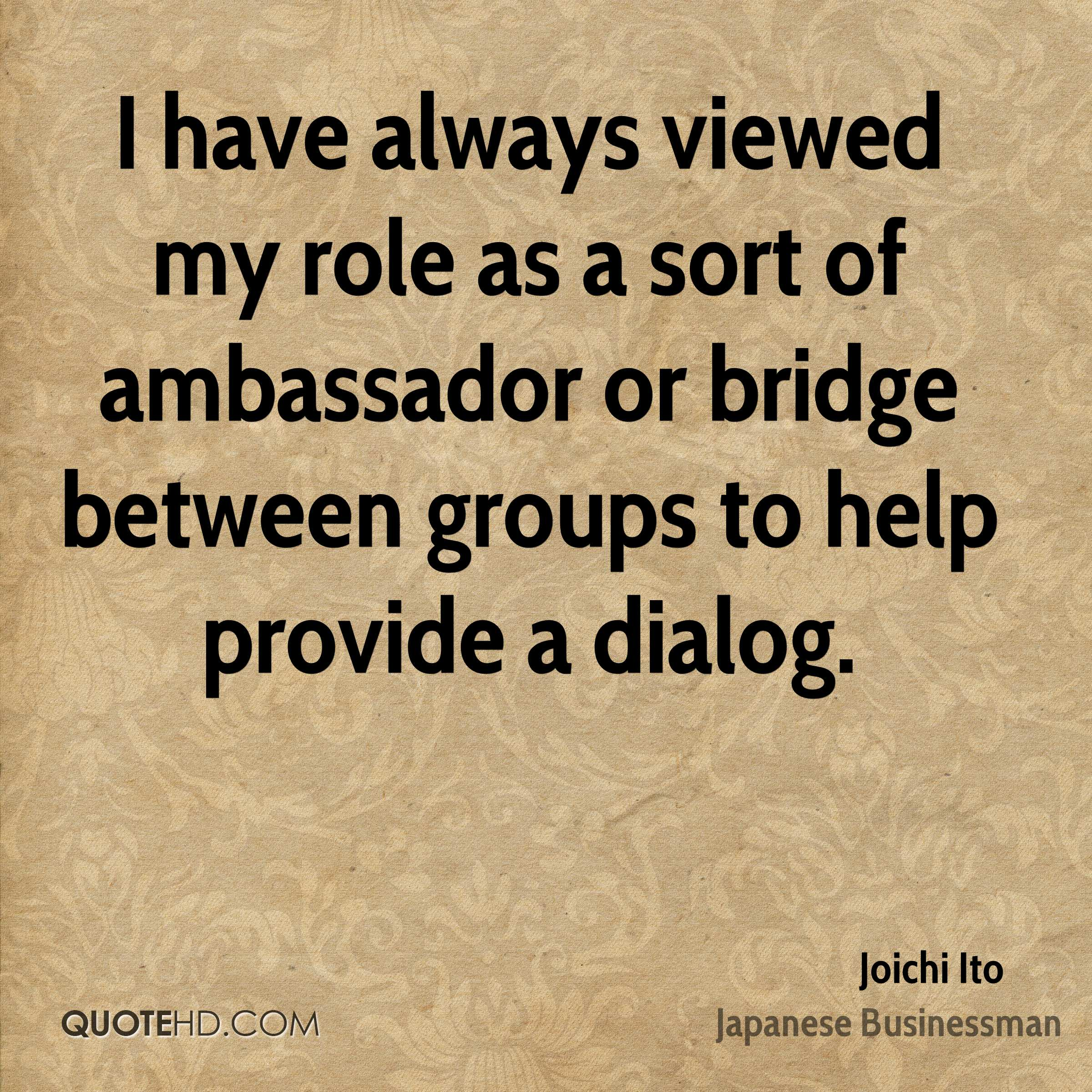 I have always viewed my role as a sort of ambassador or bridge between groups to help provide a dialog.