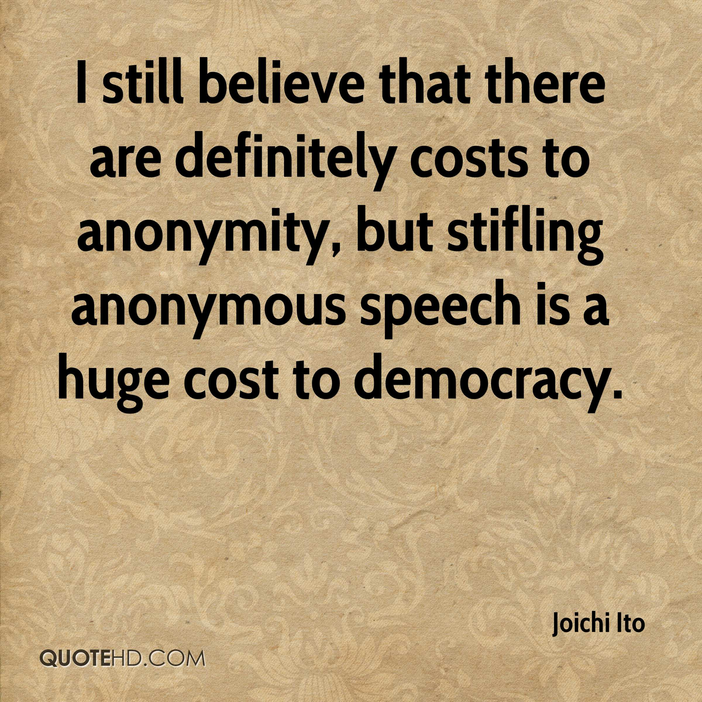 I still believe that there are definitely costs to anonymity, but stifling anonymous speech is a huge cost to democracy.
