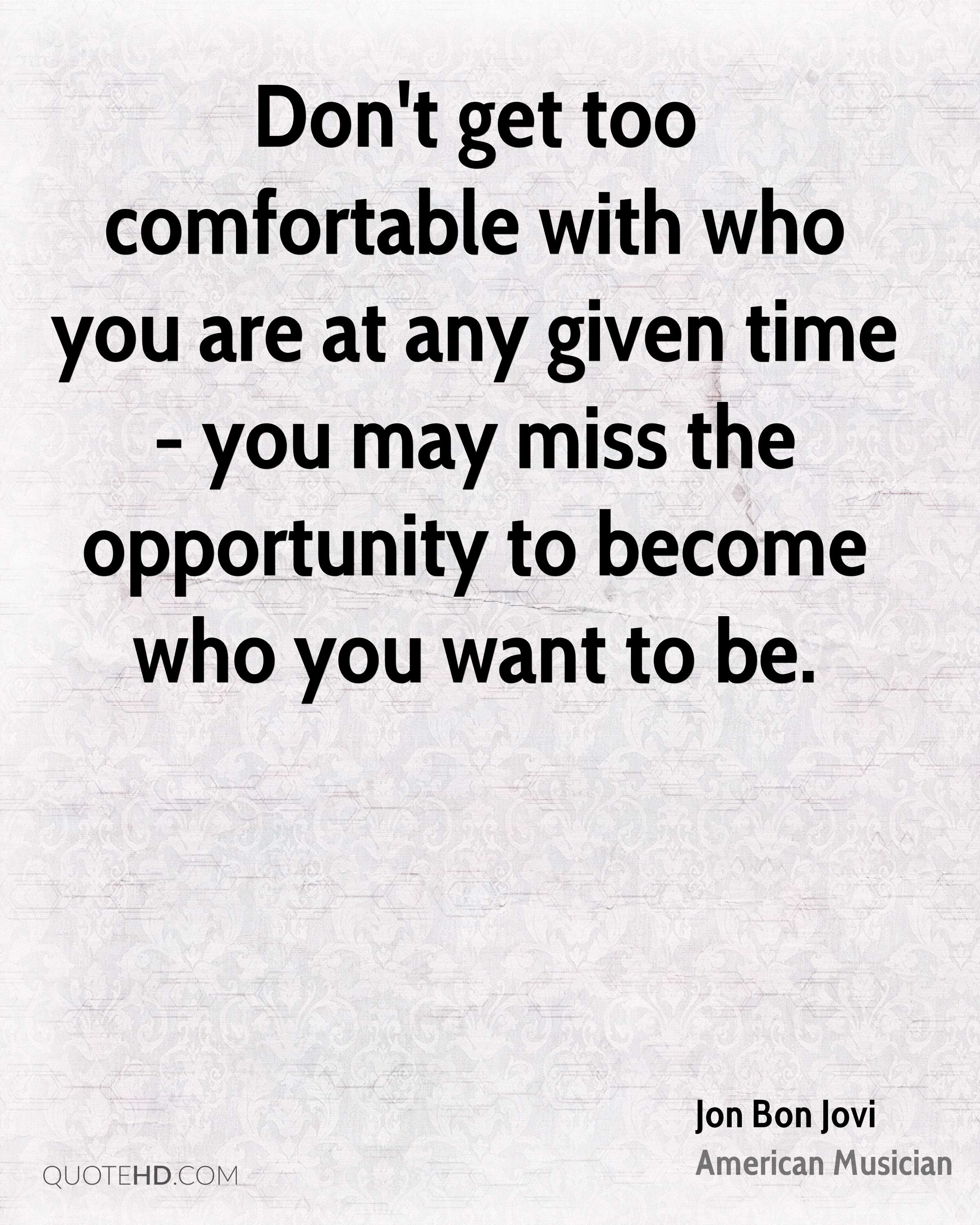 Don't get too comfortable with who you are at any given time - you may miss the opportunity to become who you want to be.