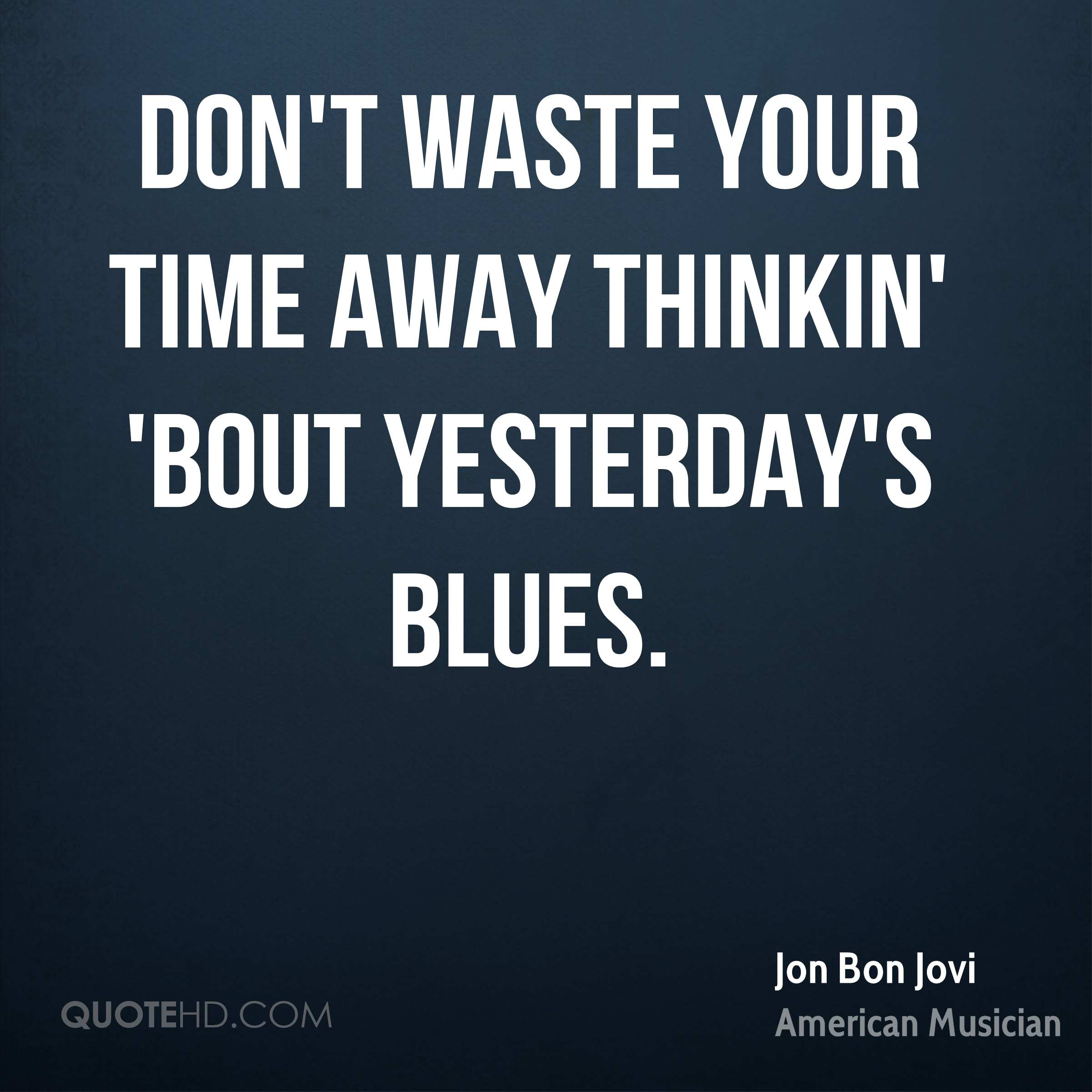 Don't waste your time away thinkin' 'bout yesterday's blues.