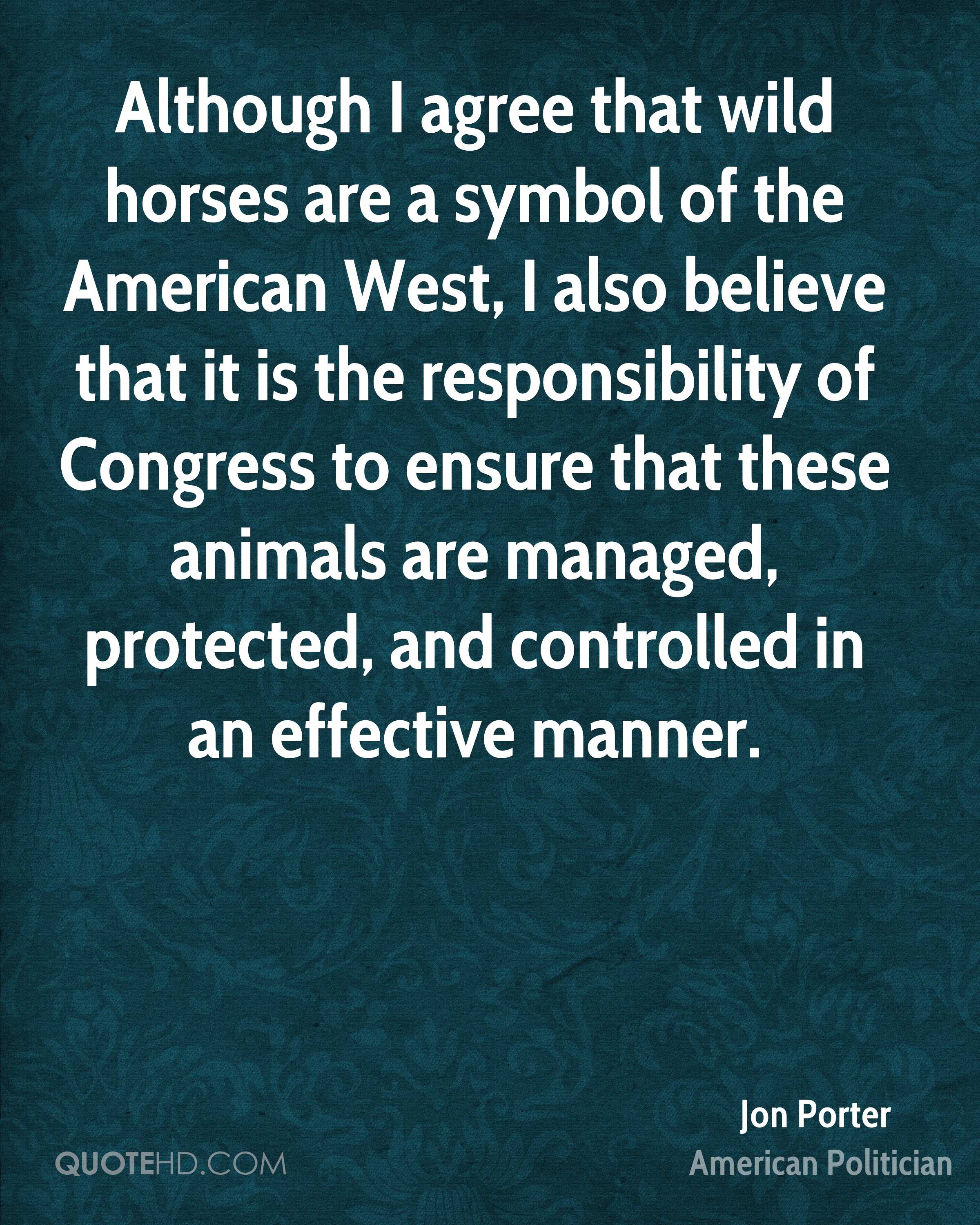 Although I agree that wild horses are a symbol of the American West, I also believe that it is the responsibility of Congress to ensure that these animals are managed, protected, and controlled in an effective manner.