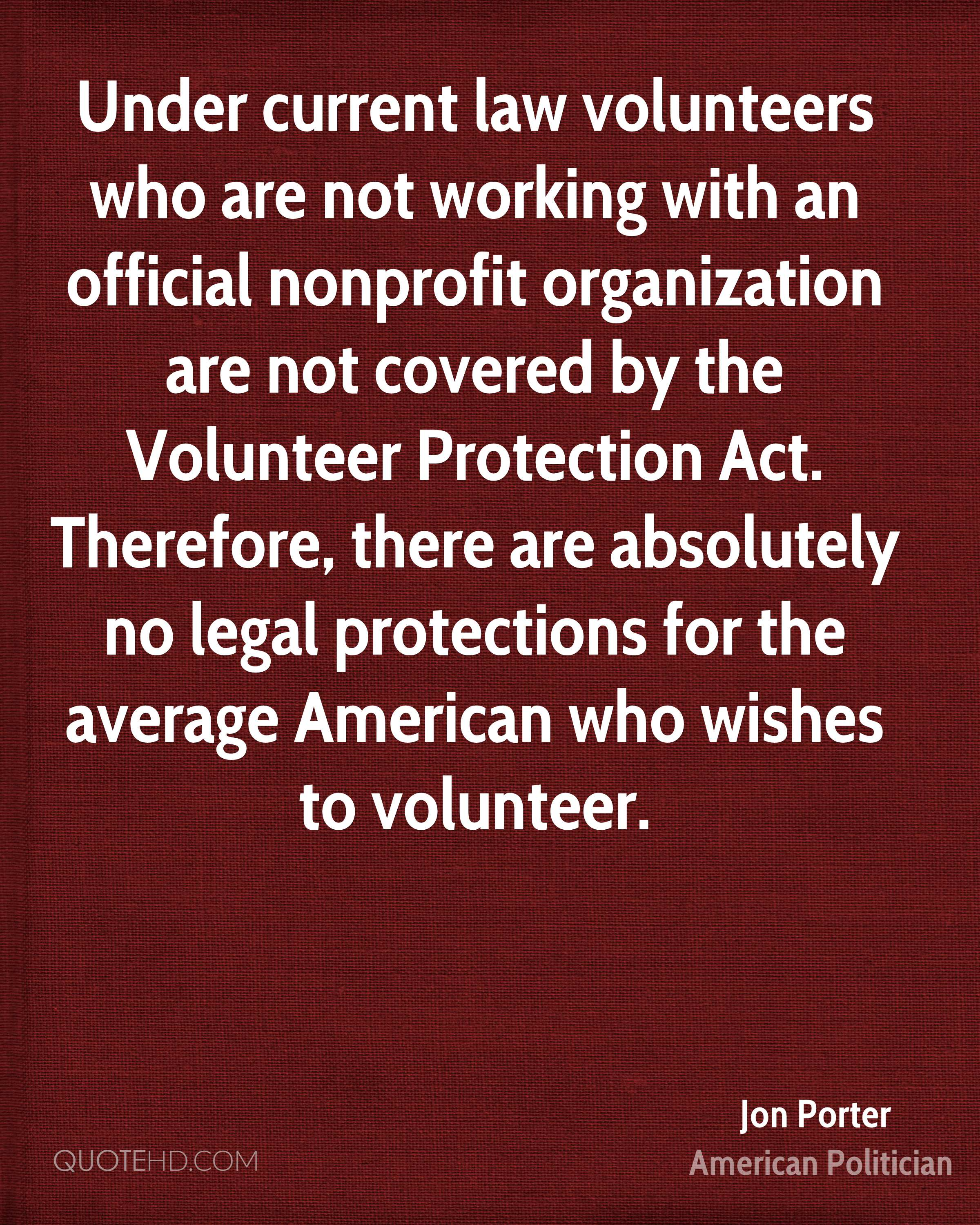 Under current law volunteers who are not working with an official nonprofit organization are not covered by the Volunteer Protection Act. Therefore, there are absolutely no legal protections for the average American who wishes to volunteer.