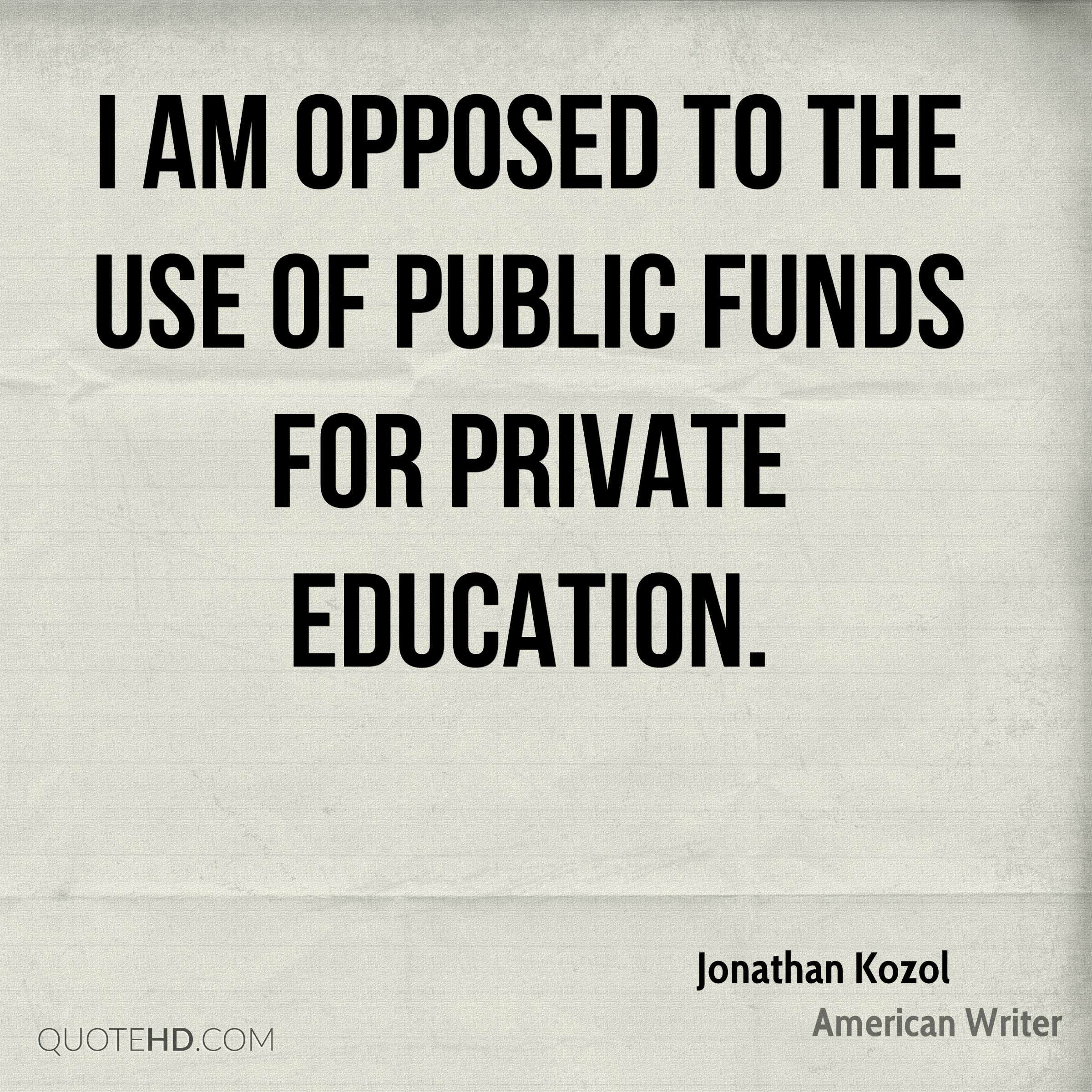 I am opposed to the use of public funds for private education.