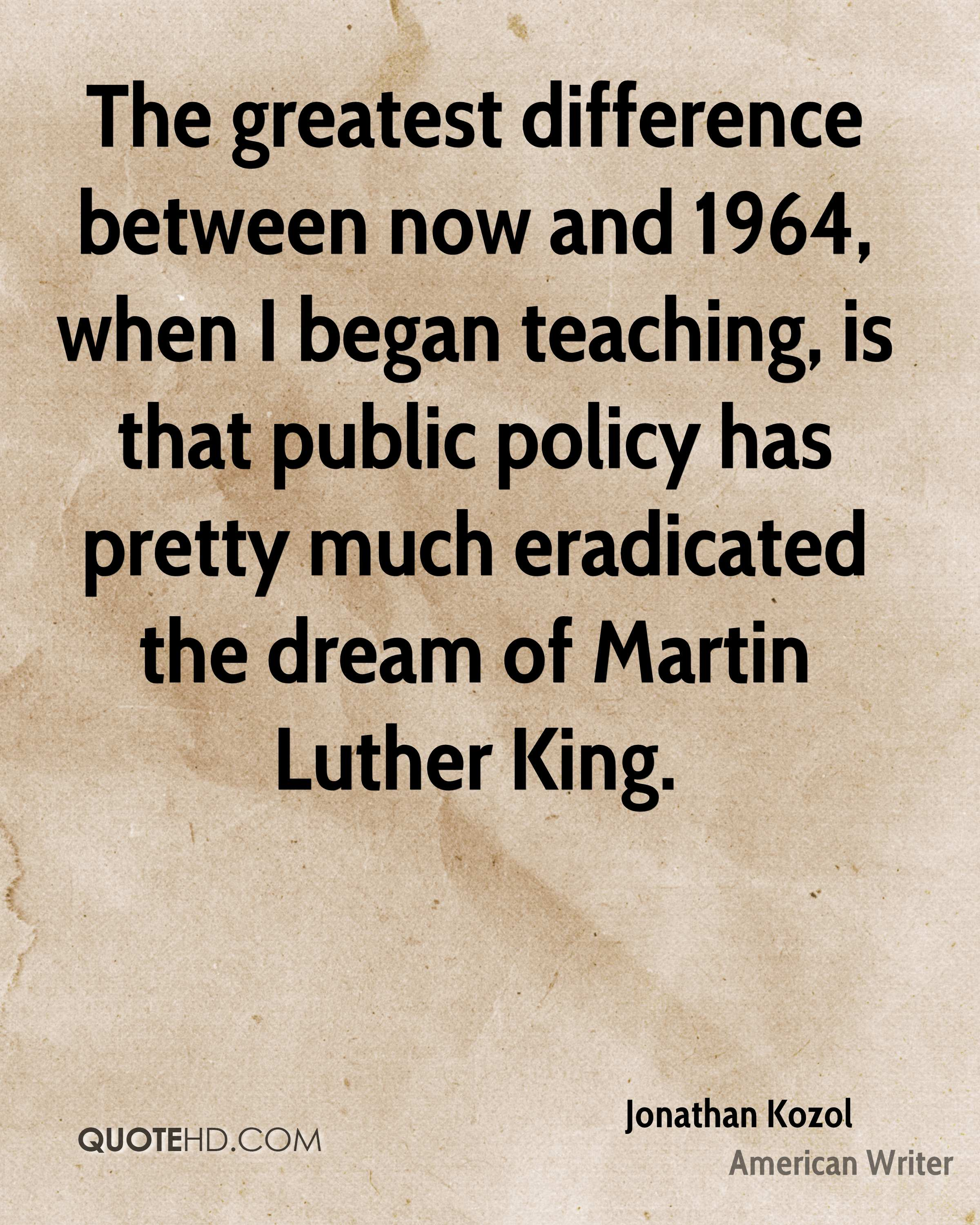 The greatest difference between now and 1964, when I began teaching, is that public policy has pretty much eradicated the dream of Martin Luther King.
