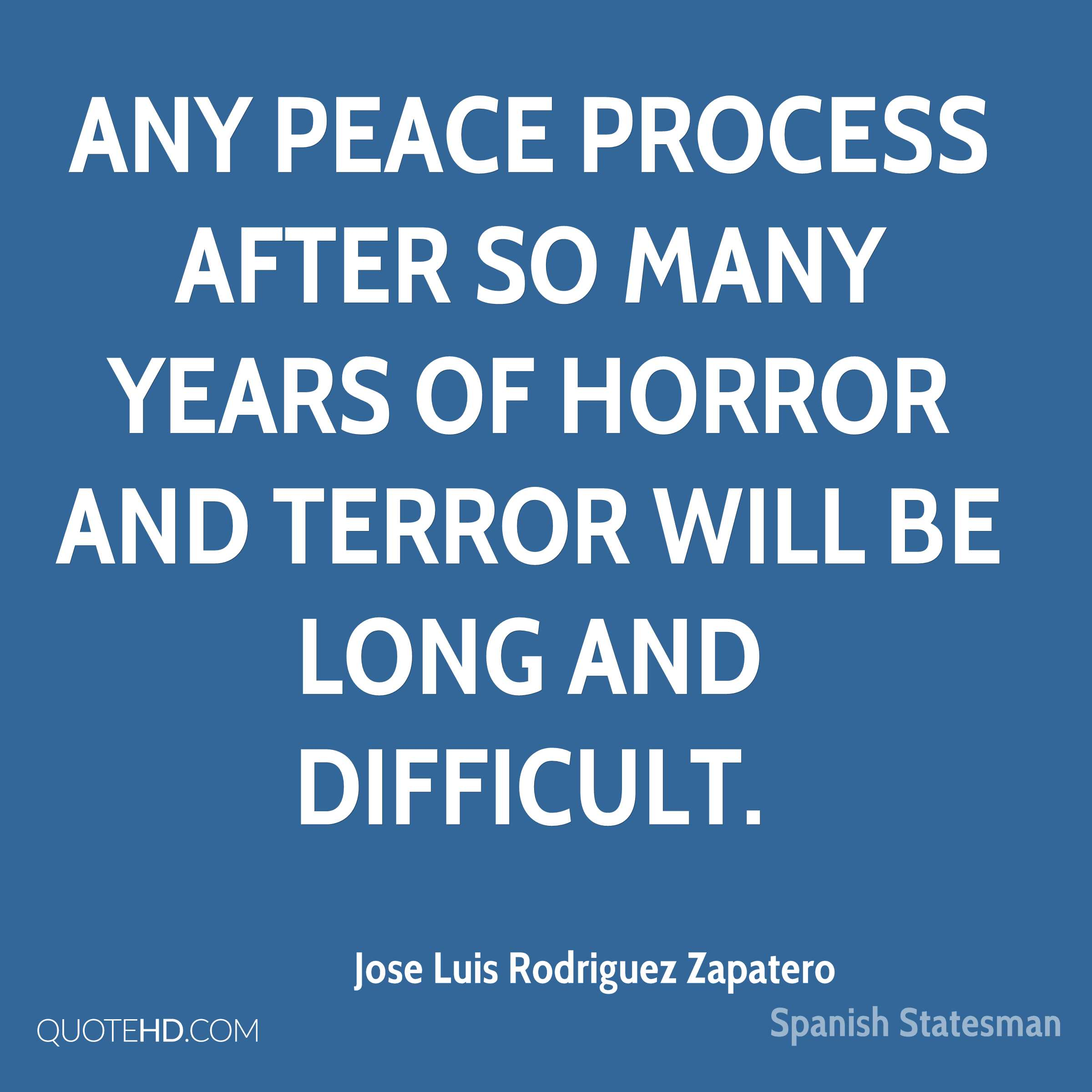 Any peace process after so many years of horror and terror will be long and difficult.