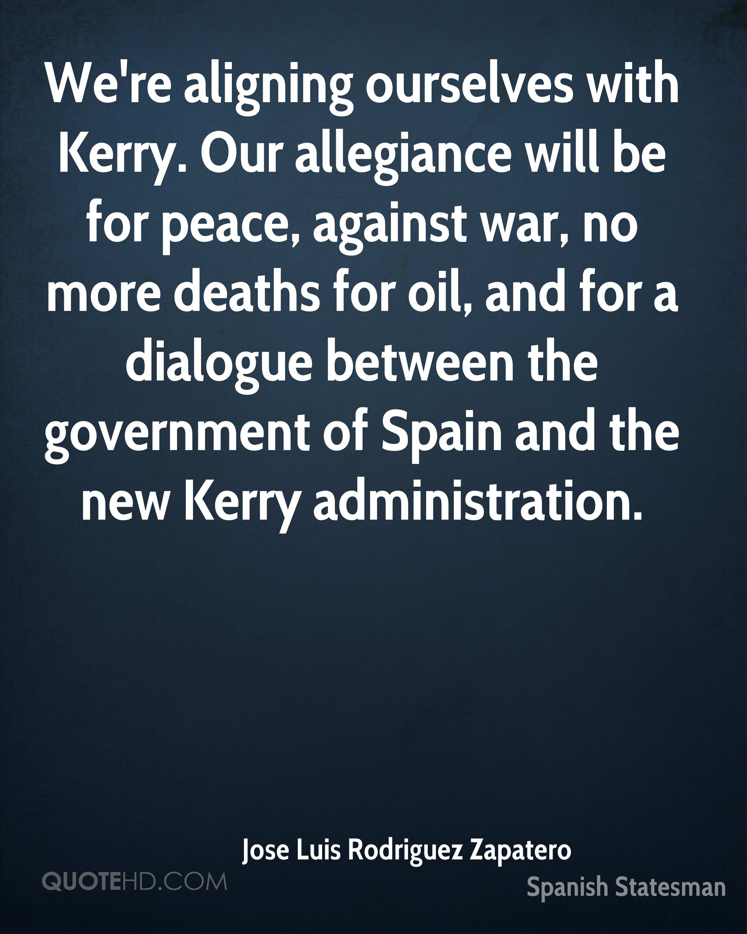 We're aligning ourselves with Kerry. Our allegiance will be for peace, against war, no more deaths for oil, and for a dialogue between the government of Spain and the new Kerry administration.