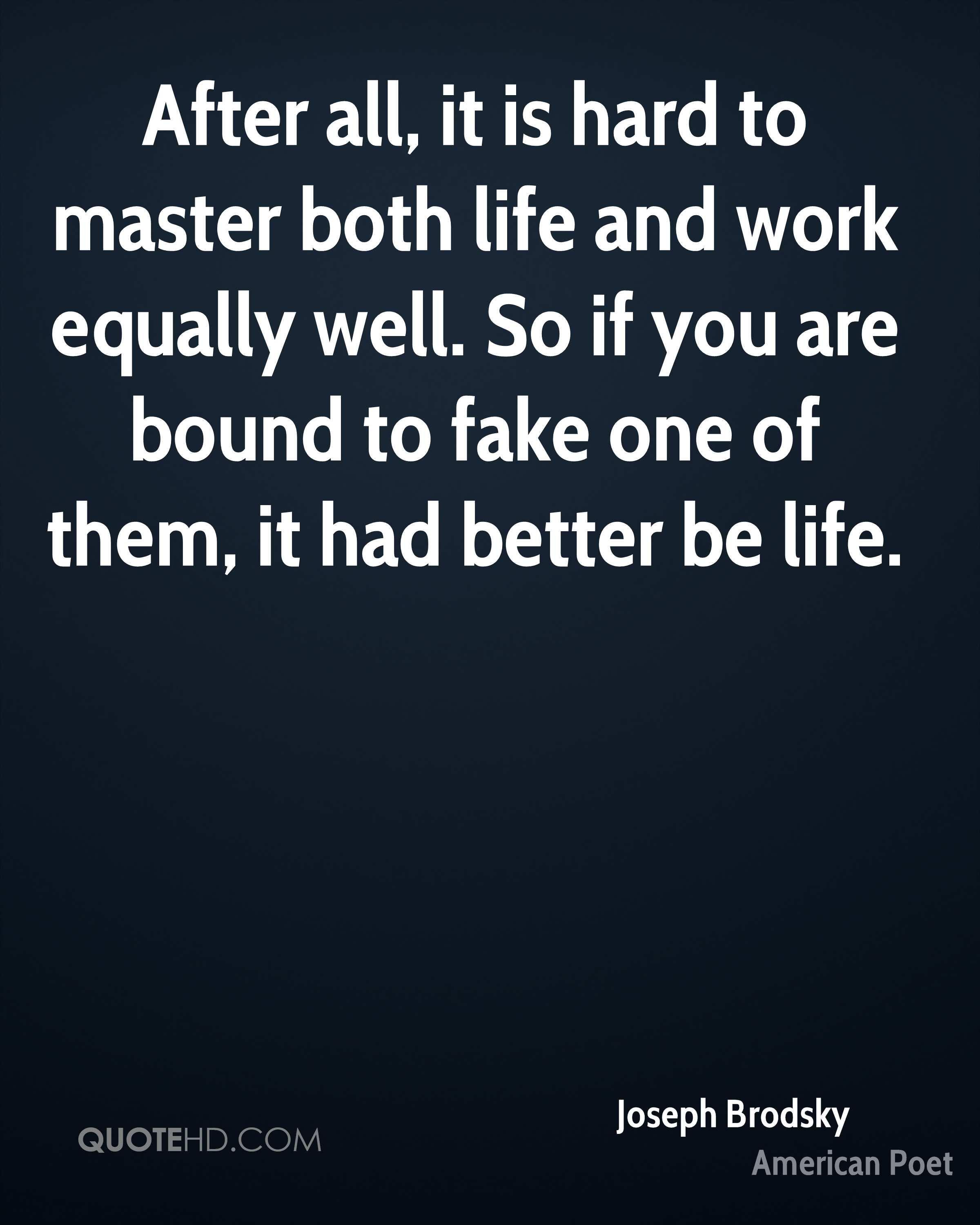 After all, it is hard to master both life and work equally well. So if you are bound to fake one of them, it had better be life.