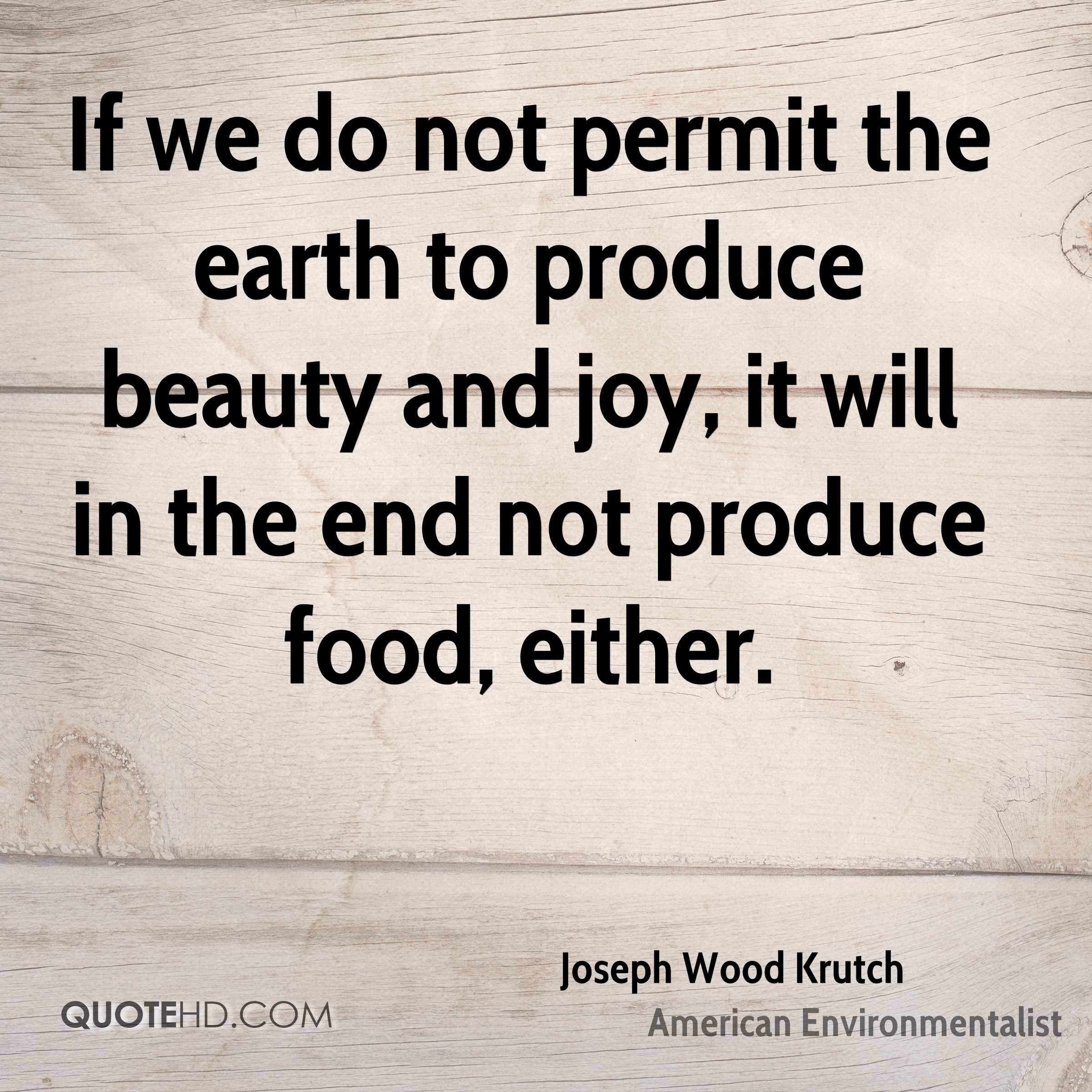 If we do not permit the earth to produce beauty and joy, it will in the end not produce food, either.