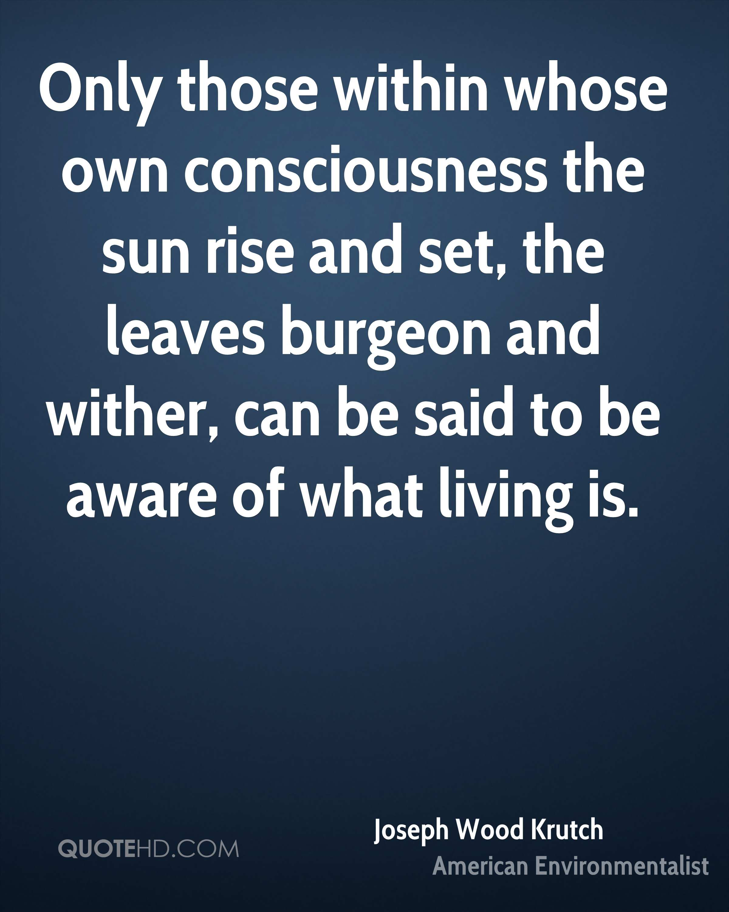 Only those within whose own consciousness the sun rise and set, the leaves burgeon and wither, can be said to be aware of what living is.