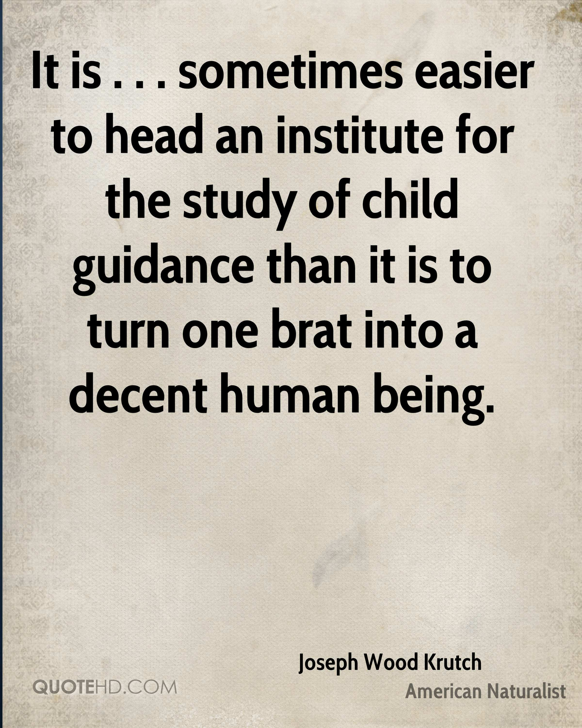 It is . . . sometimes easier to head an institute for the study of child guidance than it is to turn one brat into a decent human being.