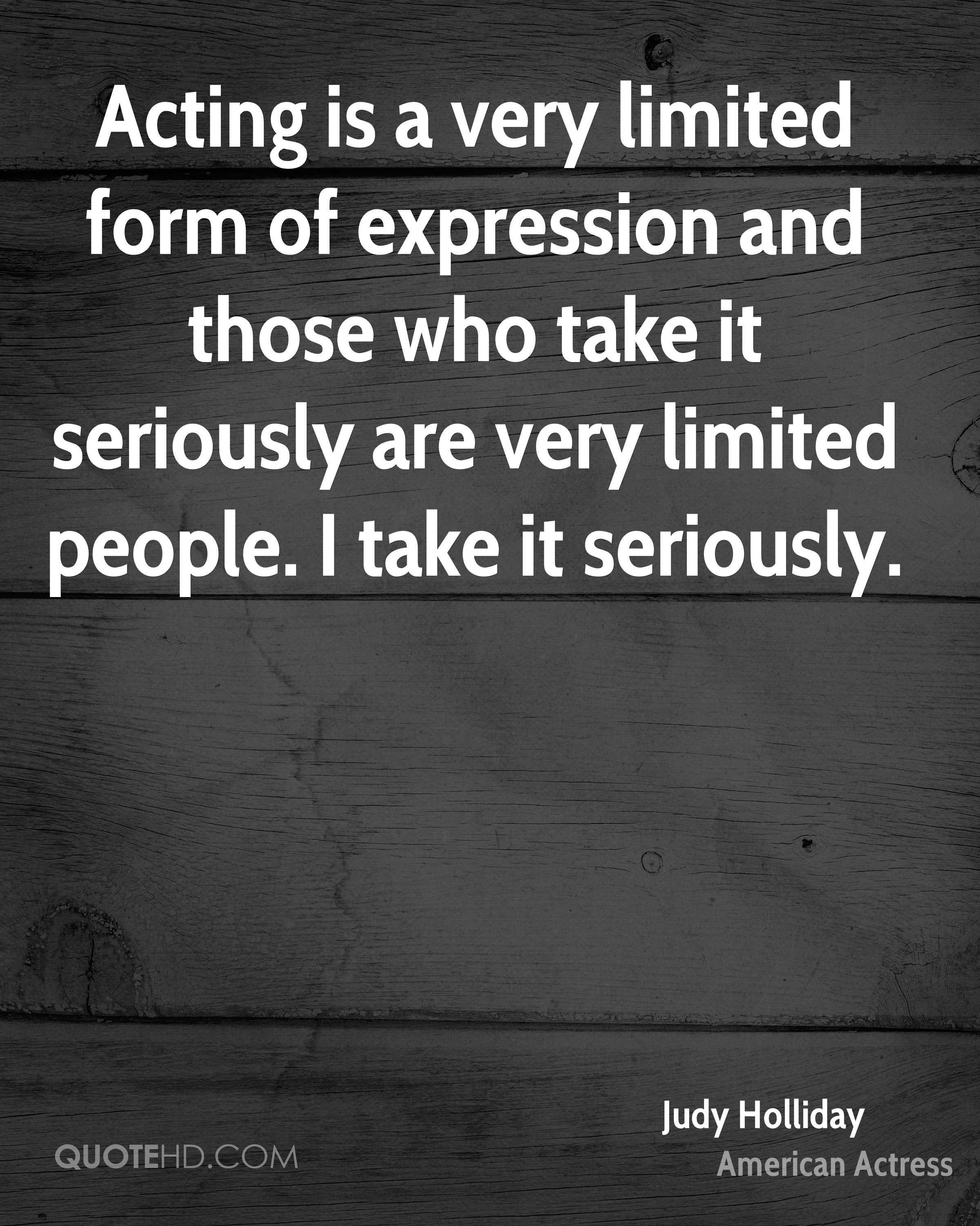 Acting is a very limited form of expression and those who take it seriously are very limited people. I take it seriously.