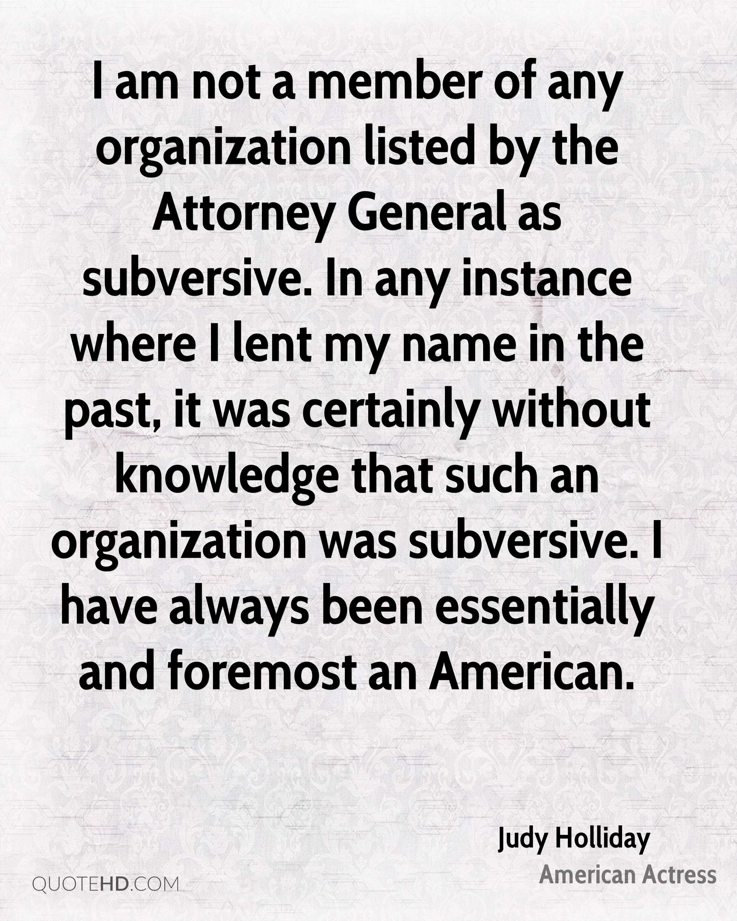 I am not a member of any organization listed by the Attorney General as subversive. In any instance where I lent my name in the past, it was certainly without knowledge that such an organization was subversive. I have always been essentially and foremost an American.