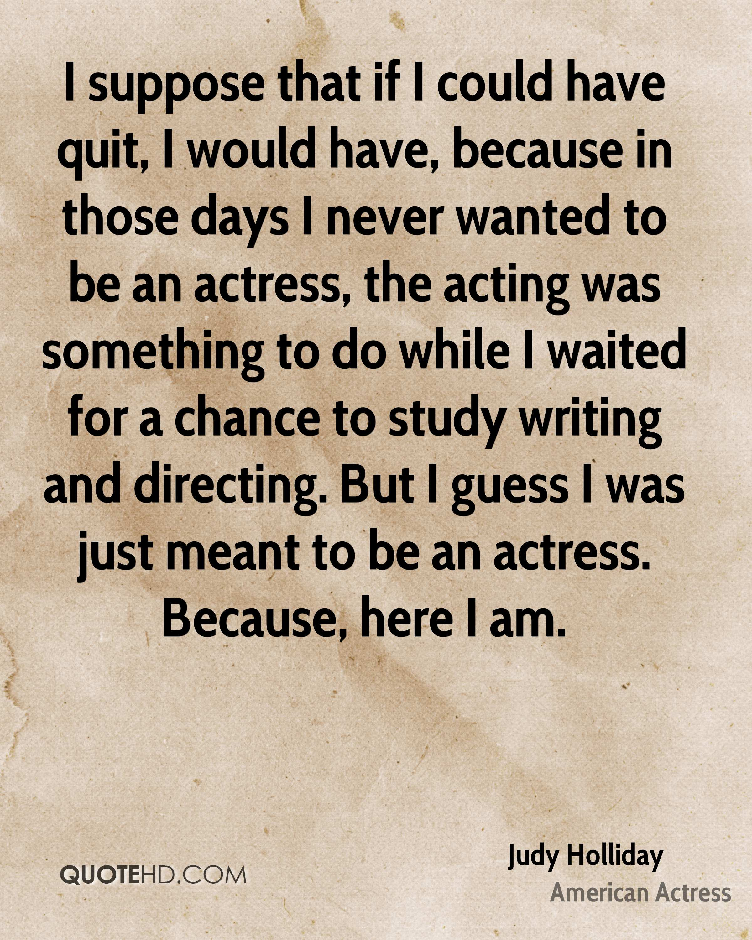 I suppose that if I could have quit, I would have, because in those days I never wanted to be an actress, the acting was something to do while I waited for a chance to study writing and directing. But I guess I was just meant to be an actress. Because, here I am.