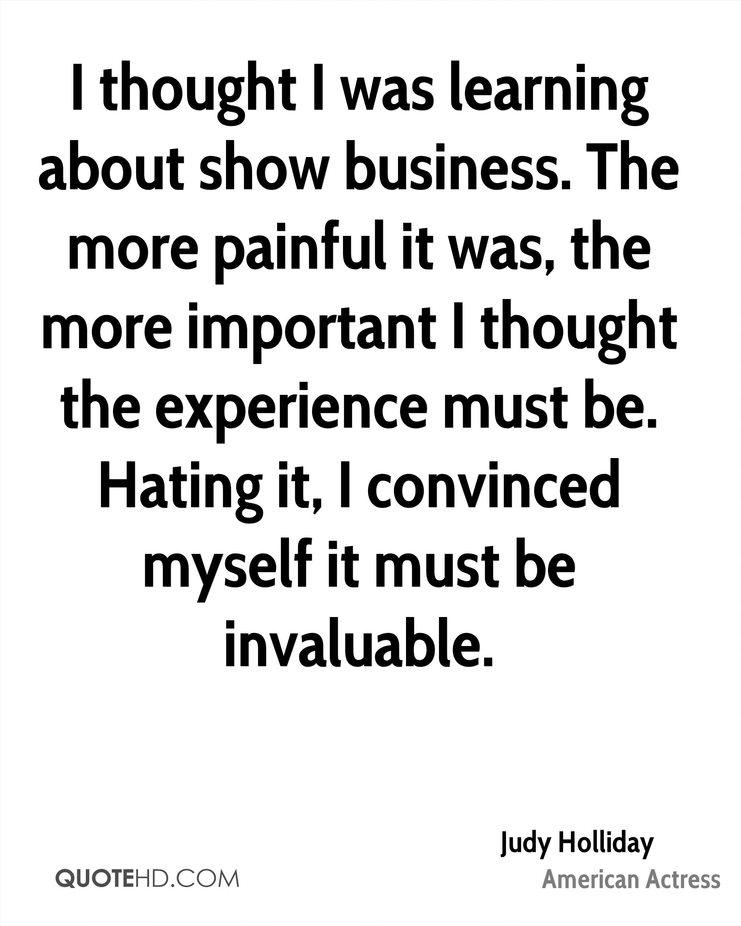 I thought I was learning about show business. The more painful it was, the more important I thought the experience must be. Hating it, I convinced myself it must be invaluable.