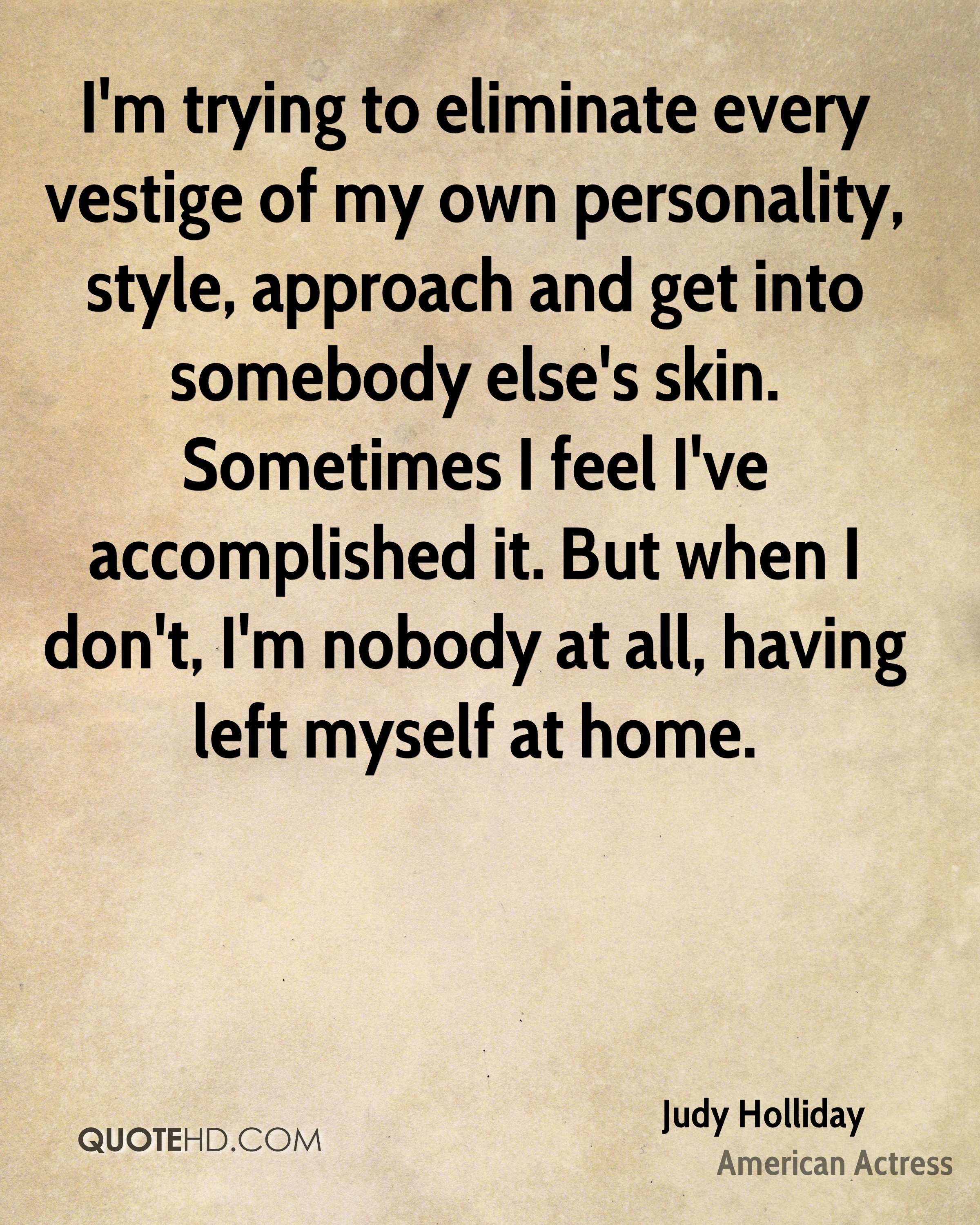 I'm trying to eliminate every vestige of my own personality, style, approach and get into somebody else's skin. Sometimes I feel I've accomplished it. But when I don't, I'm nobody at all, having left myself at home.