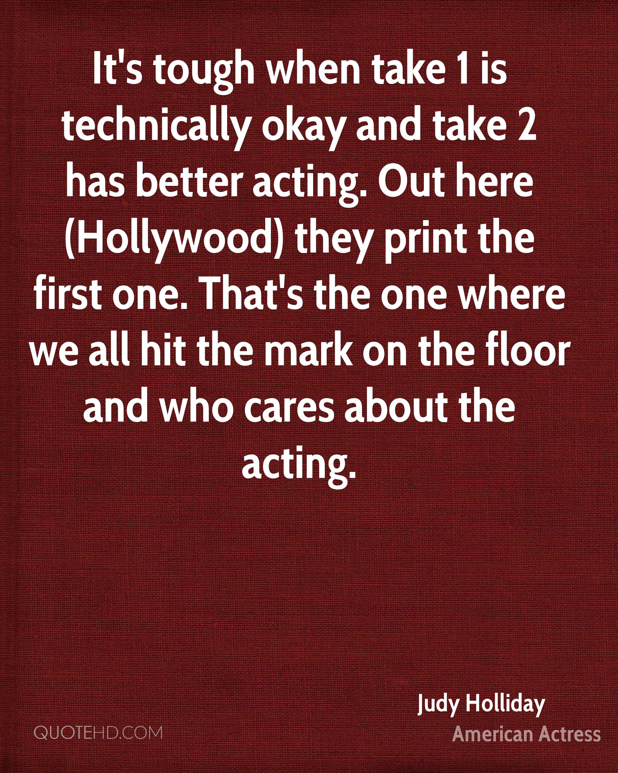 It's tough when take 1 is technically okay and take 2 has better acting. Out here (Hollywood) they print the first one. That's the one where we all hit the mark on the floor and who cares about the acting.