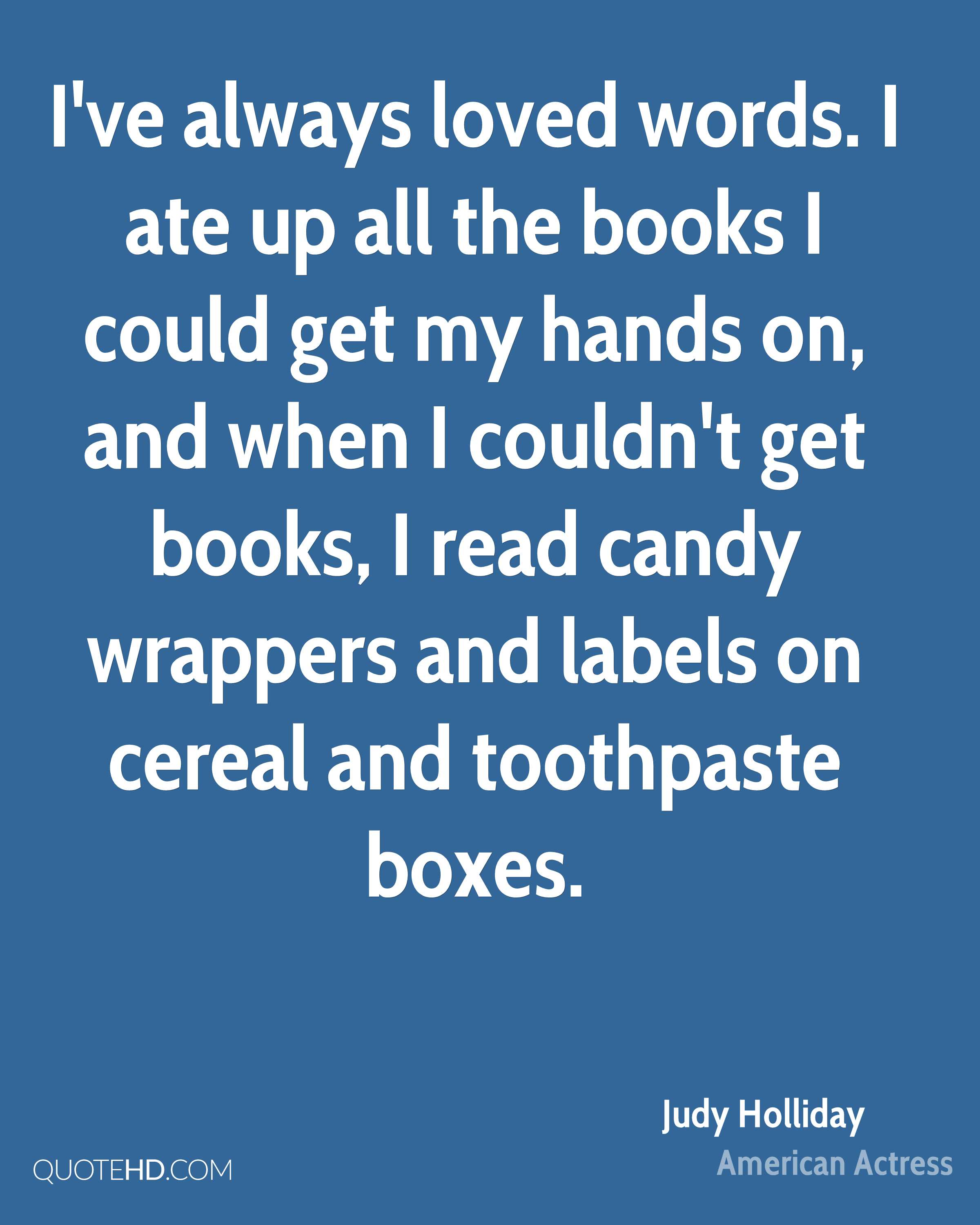 I've always loved words. I ate up all the books I could get my hands on, and when I couldn't get books, I read candy wrappers and labels on cereal and toothpaste boxes.