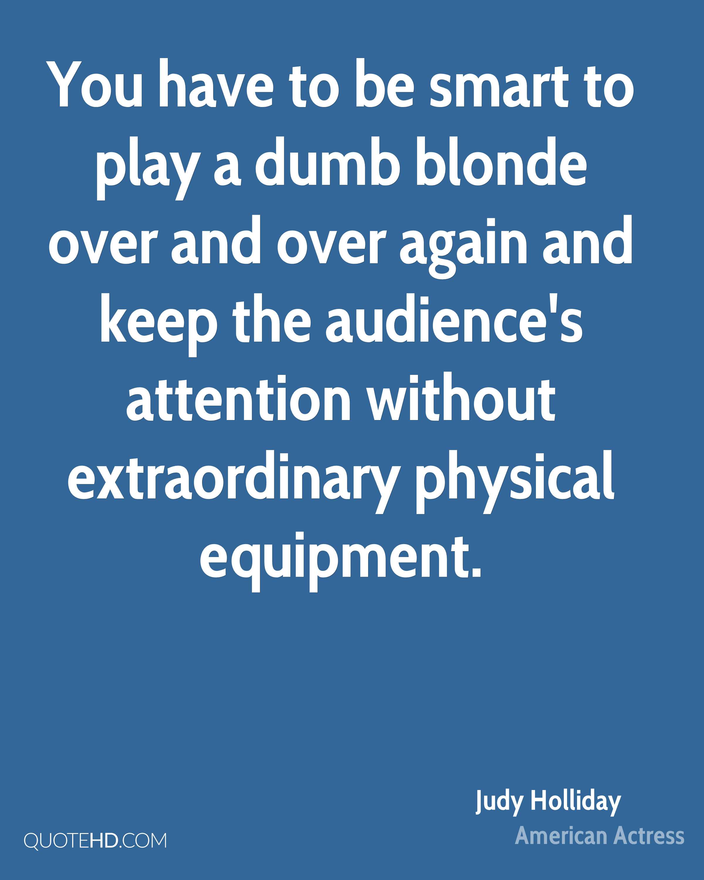 You have to be smart to play a dumb blonde over and over again and keep the audience's attention without extraordinary physical equipment.