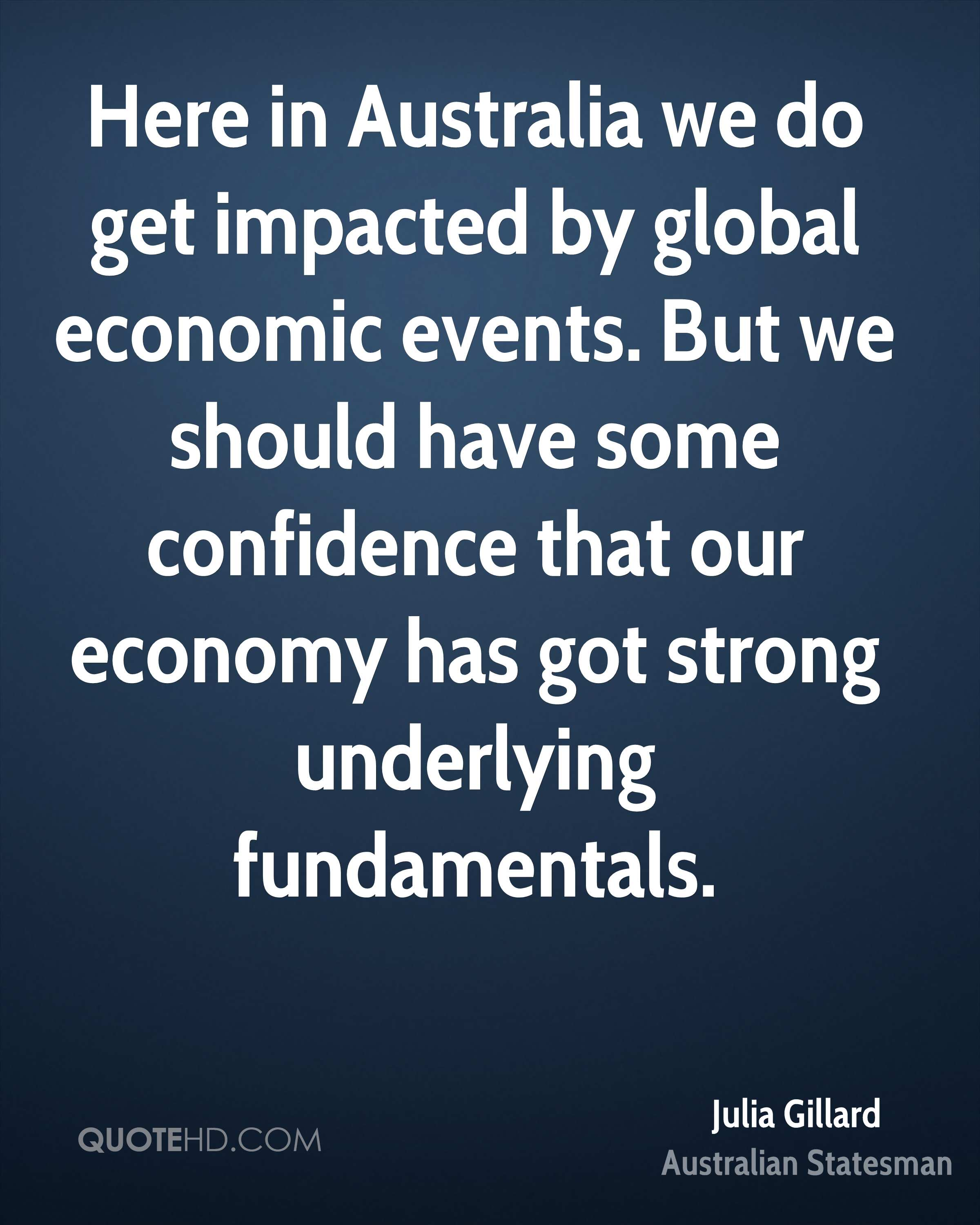 Here in Australia we do get impacted by global economic events. But we should have some confidence that our economy has got strong underlying fundamentals.