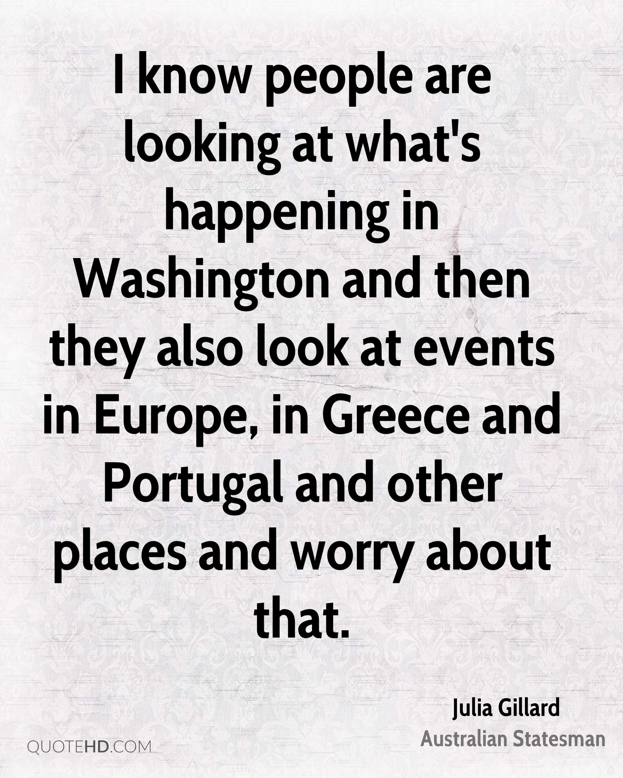 I know people are looking at what's happening in Washington and then they also look at events in Europe, in Greece and Portugal and other places and worry about that.
