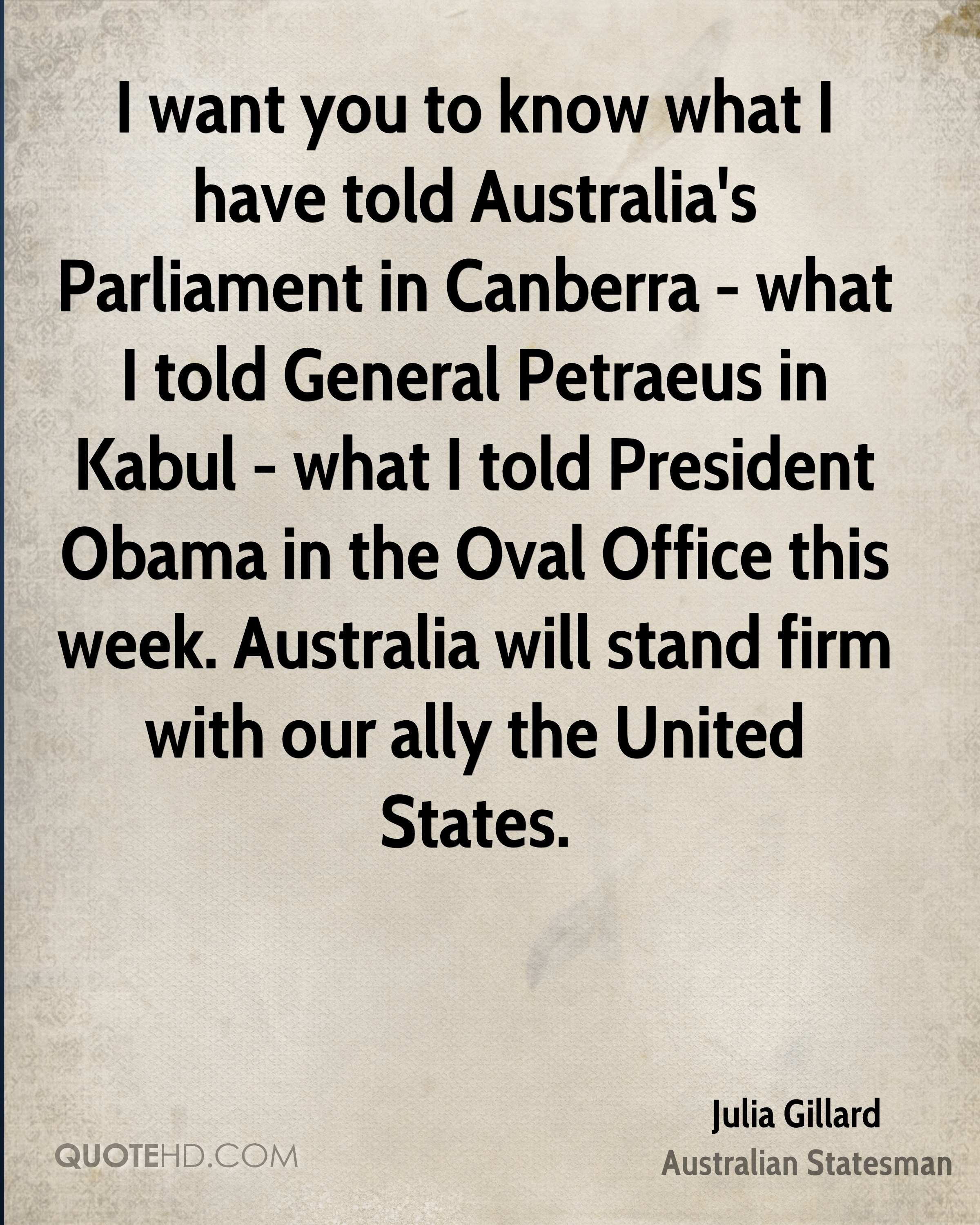 I want you to know what I have told Australia's Parliament in Canberra - what I told General Petraeus in Kabul - what I told President Obama in the Oval Office this week. Australia will stand firm with our ally the United States.