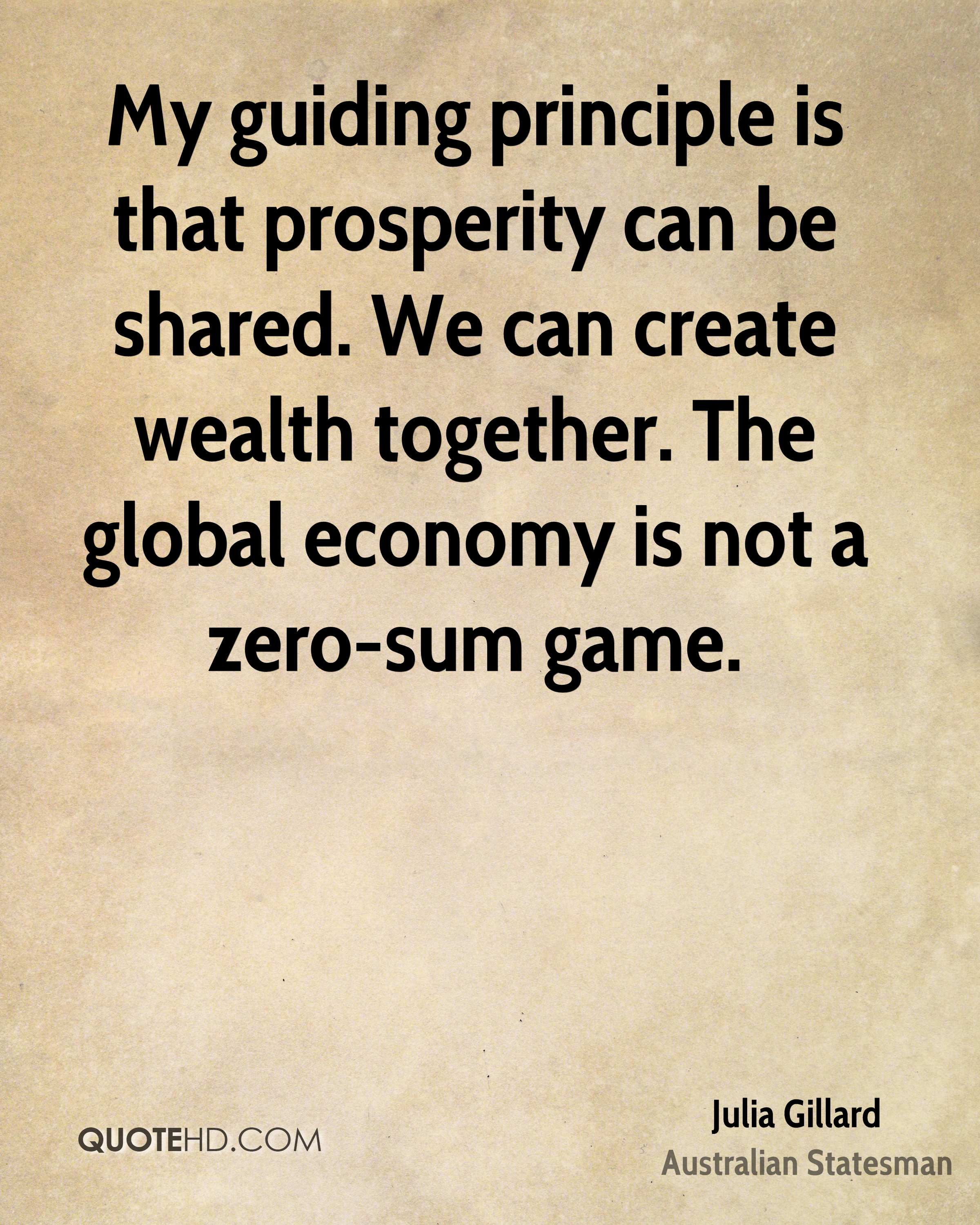 My guiding principle is that prosperity can be shared. We can create wealth together. The global economy is not a zero-sum game.
