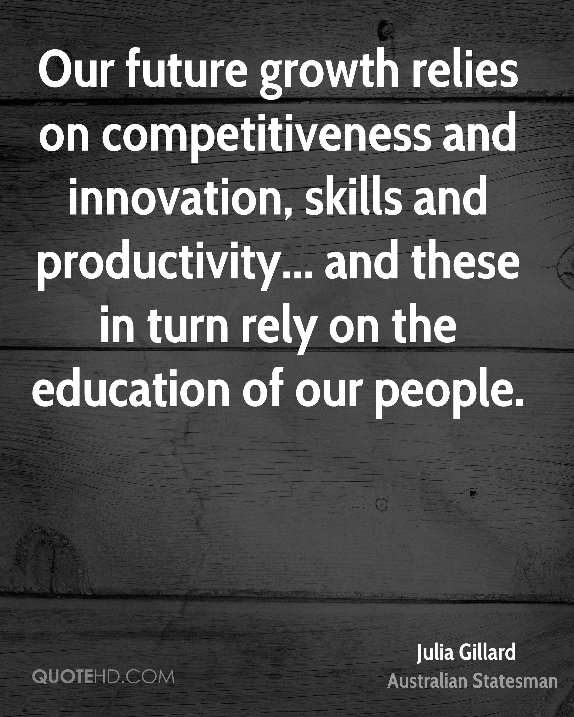 Our future growth relies on competitiveness and innovation, skills and productivity... and these in turn rely on the education of our people.
