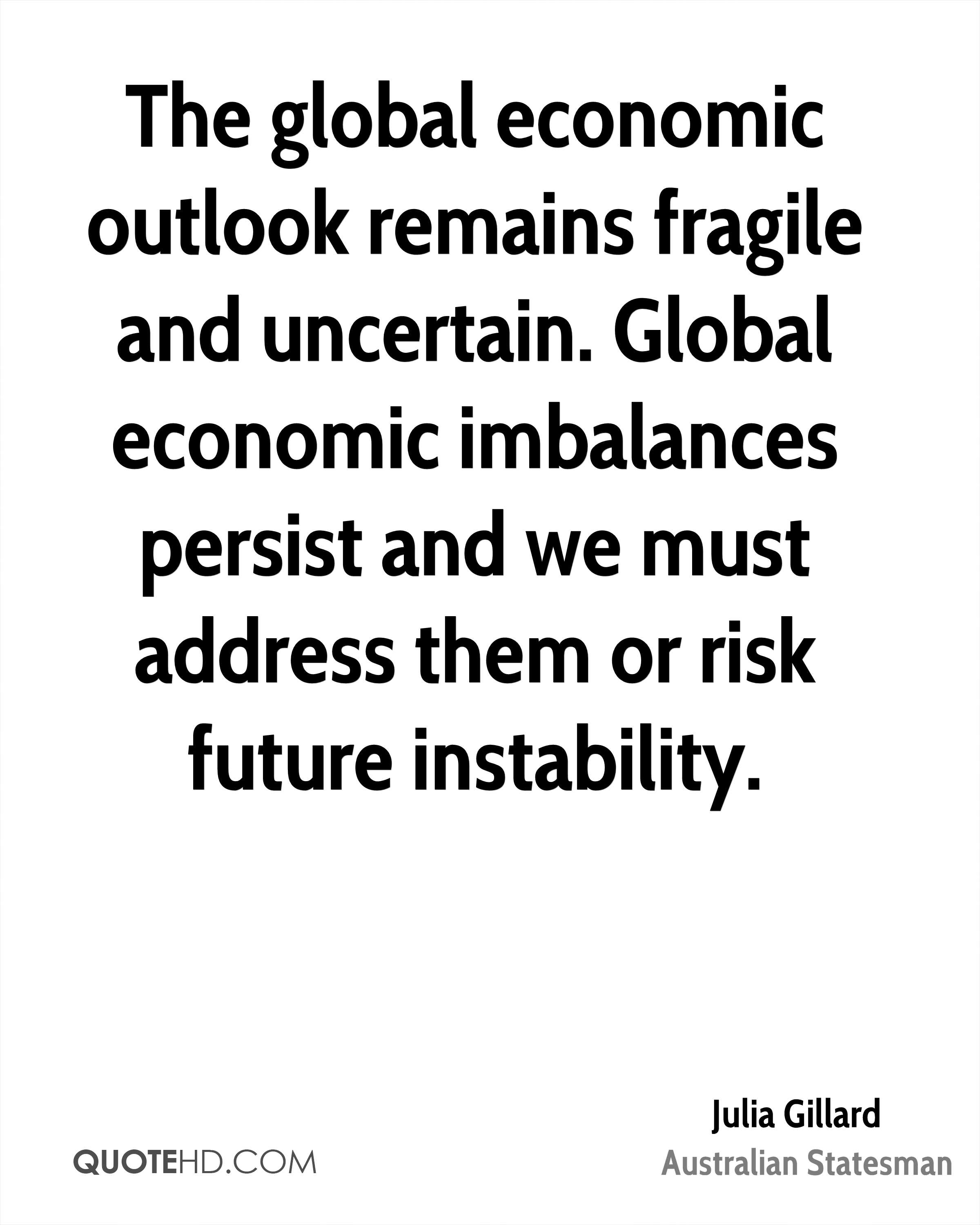 The global economic outlook remains fragile and uncertain. Global economic imbalances persist and we must address them or risk future instability.
