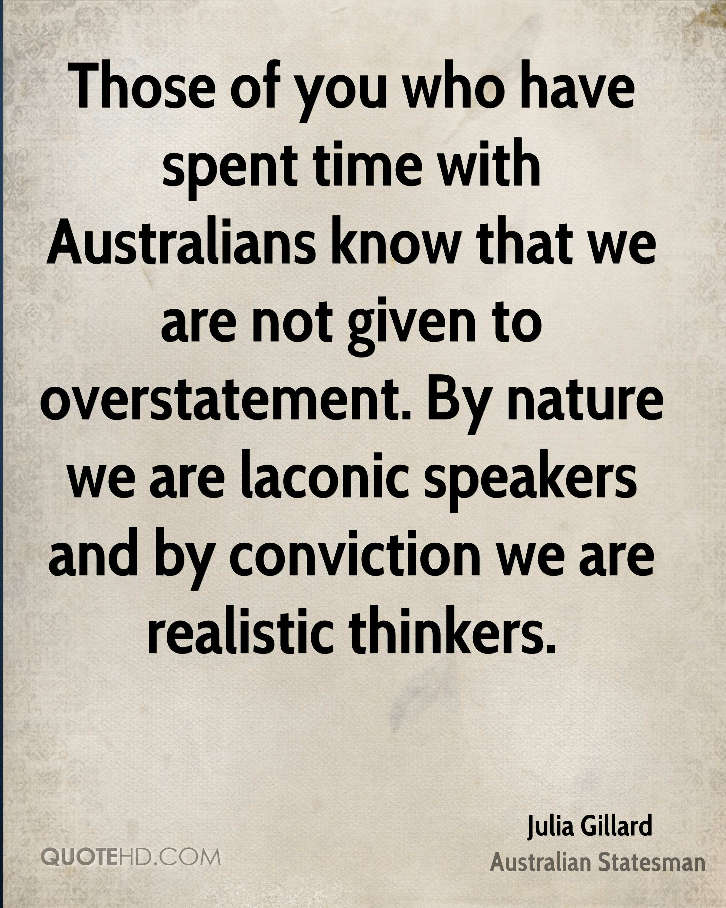 Those of you who have spent time with Australians know that we are not given to overstatement. By nature we are laconic speakers and by conviction we are realistic thinkers.
