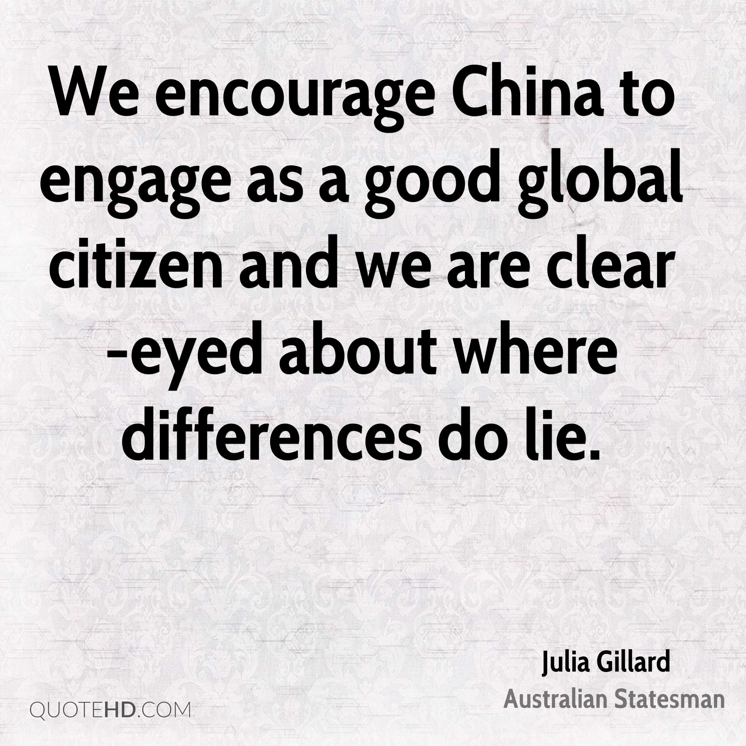 We encourage China to engage as a good global citizen and we are clear-eyed about where differences do lie.