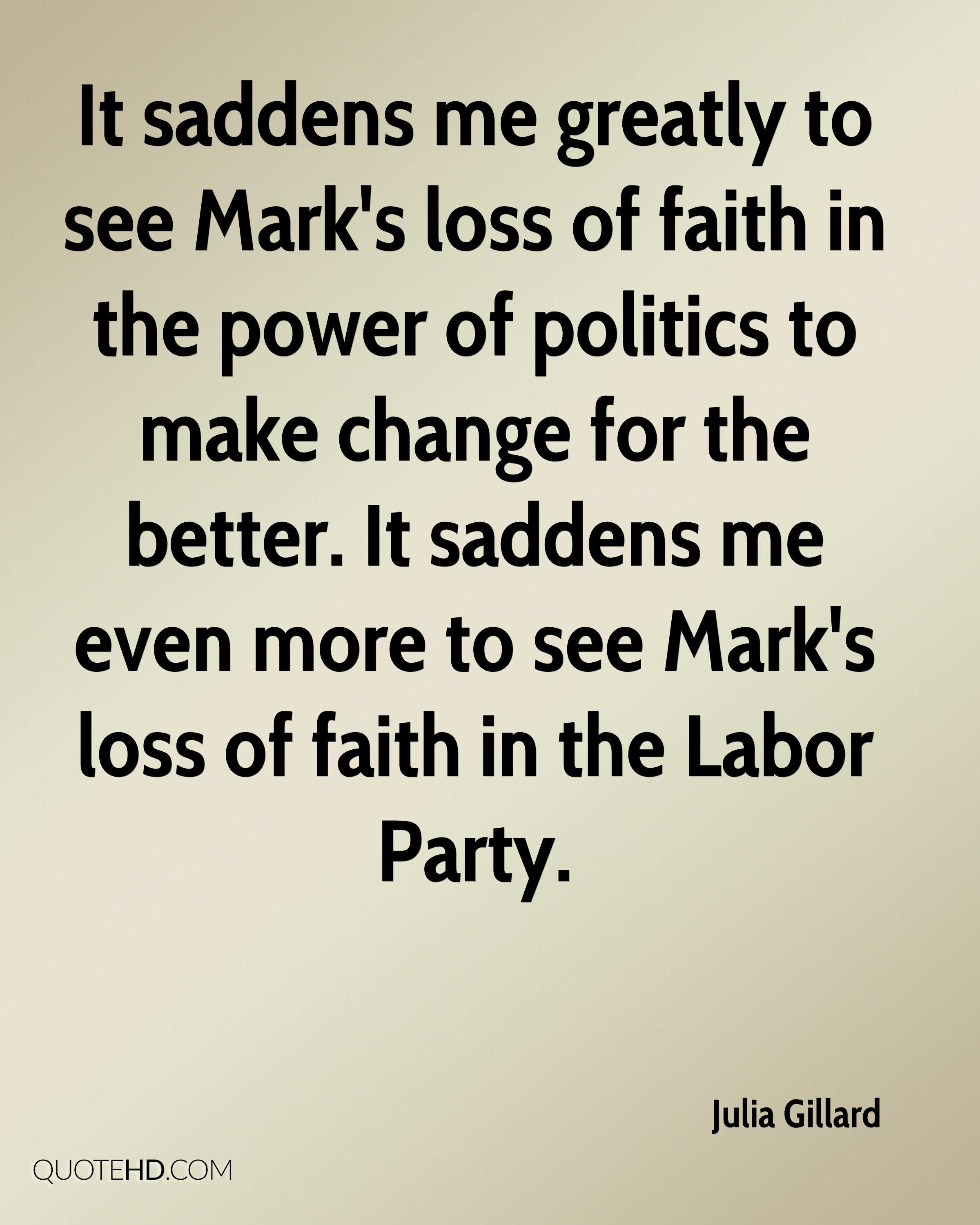 It saddens me greatly to see Mark's loss of faith in the power of politics to make change for the better. It saddens me even more to see Mark's loss of faith in the Labor Party.