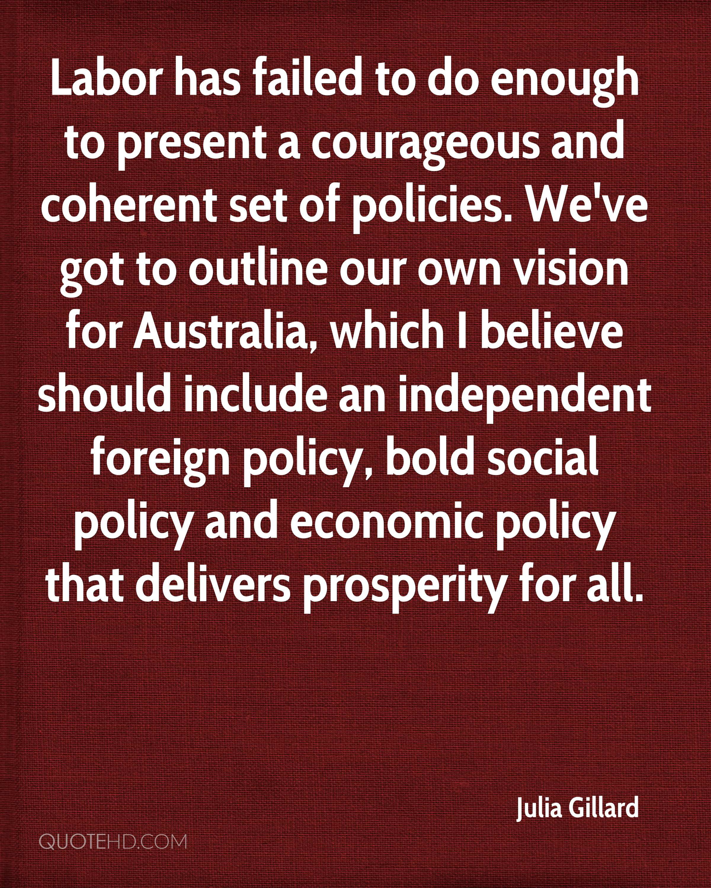 Labor has failed to do enough to present a courageous and coherent set of policies. We've got to outline our own vision for Australia, which I believe should include an independent foreign policy, bold social policy and economic policy that delivers prosperity for all.